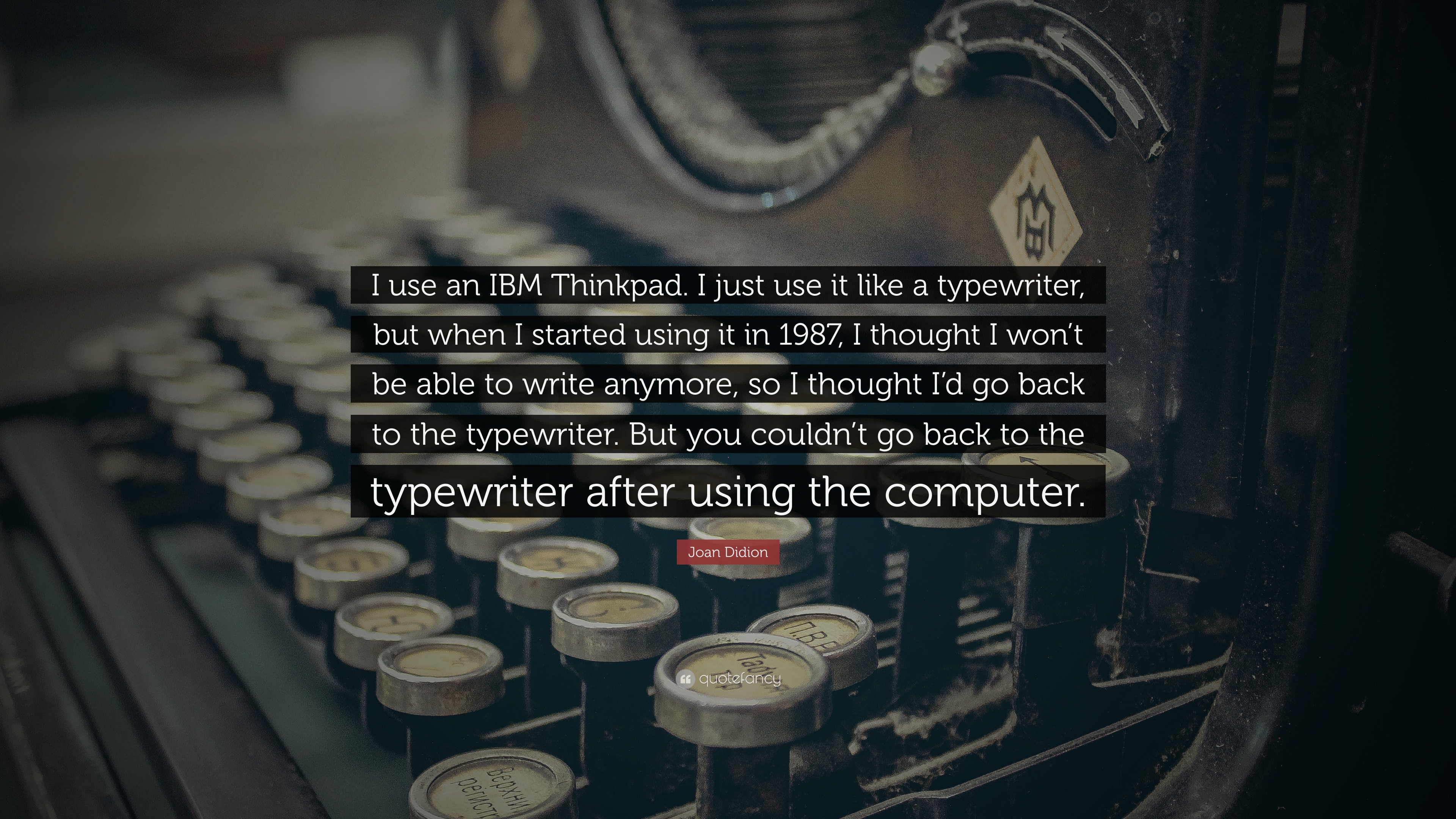 Joan Didion Quote I Use An Ibm Thinkpad I Just Use It