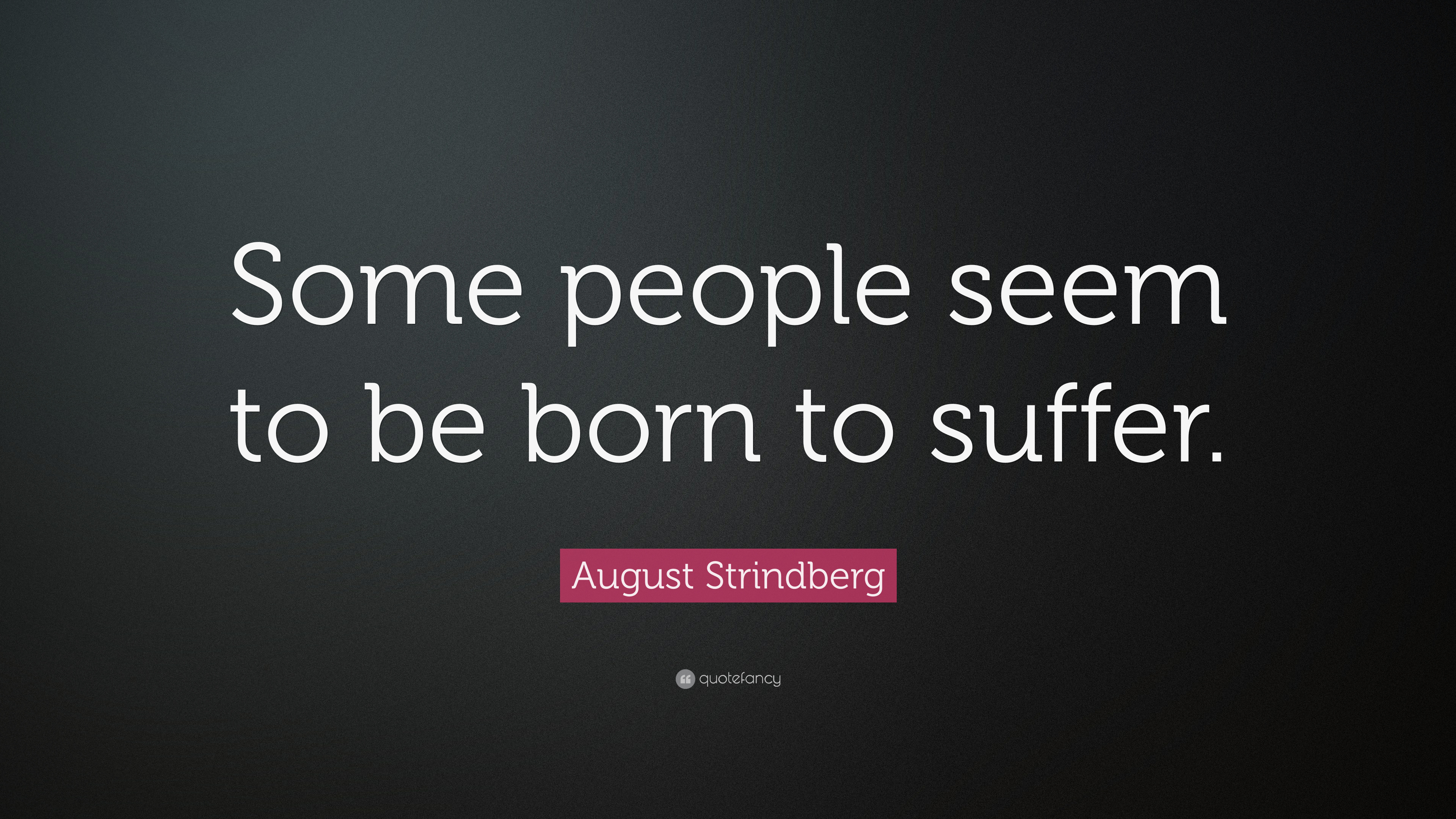 """August Strindberg Quote: """"Some people seem to be born to suffer """" (7"""
