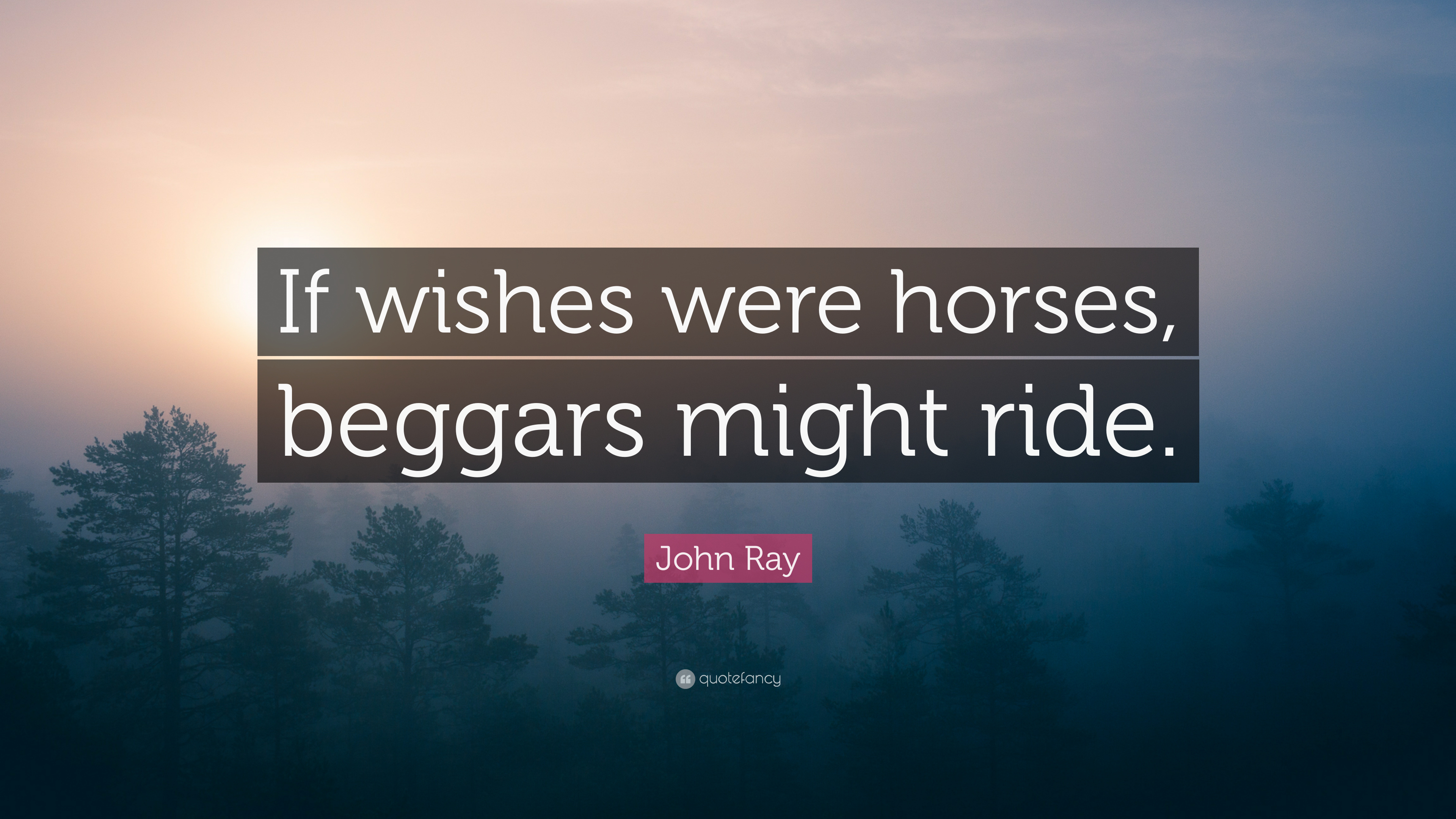 John Ray Quote If Wishes Were Horses Beggars Might Ride 7 Wallpapers Quotefancy