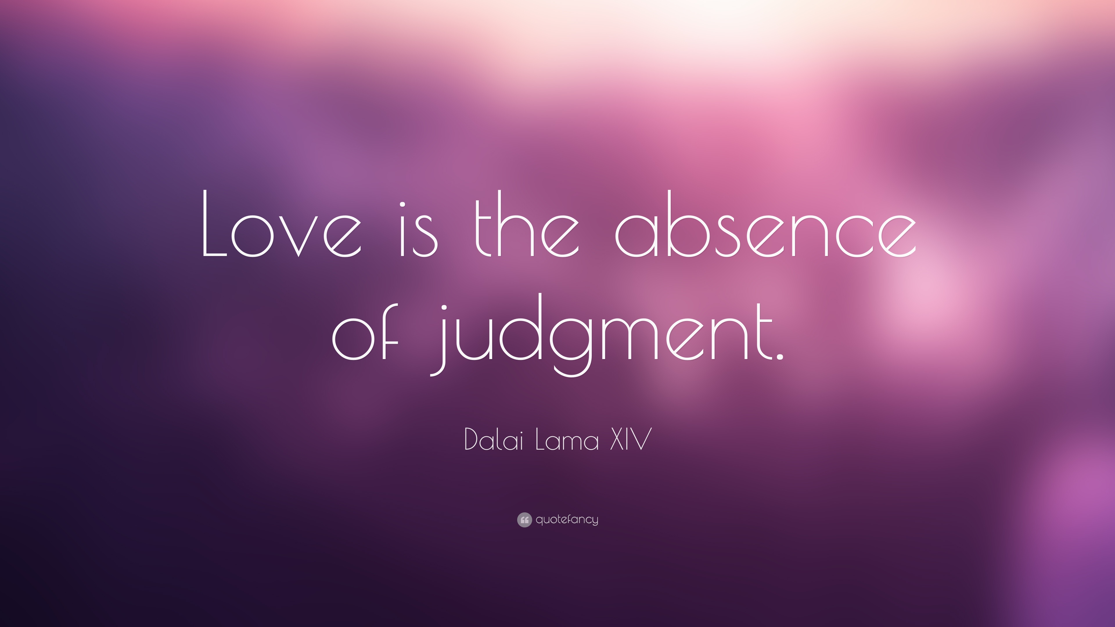Love Quotes: ?Love is the absence of judgment.? Dalai Lama XIV