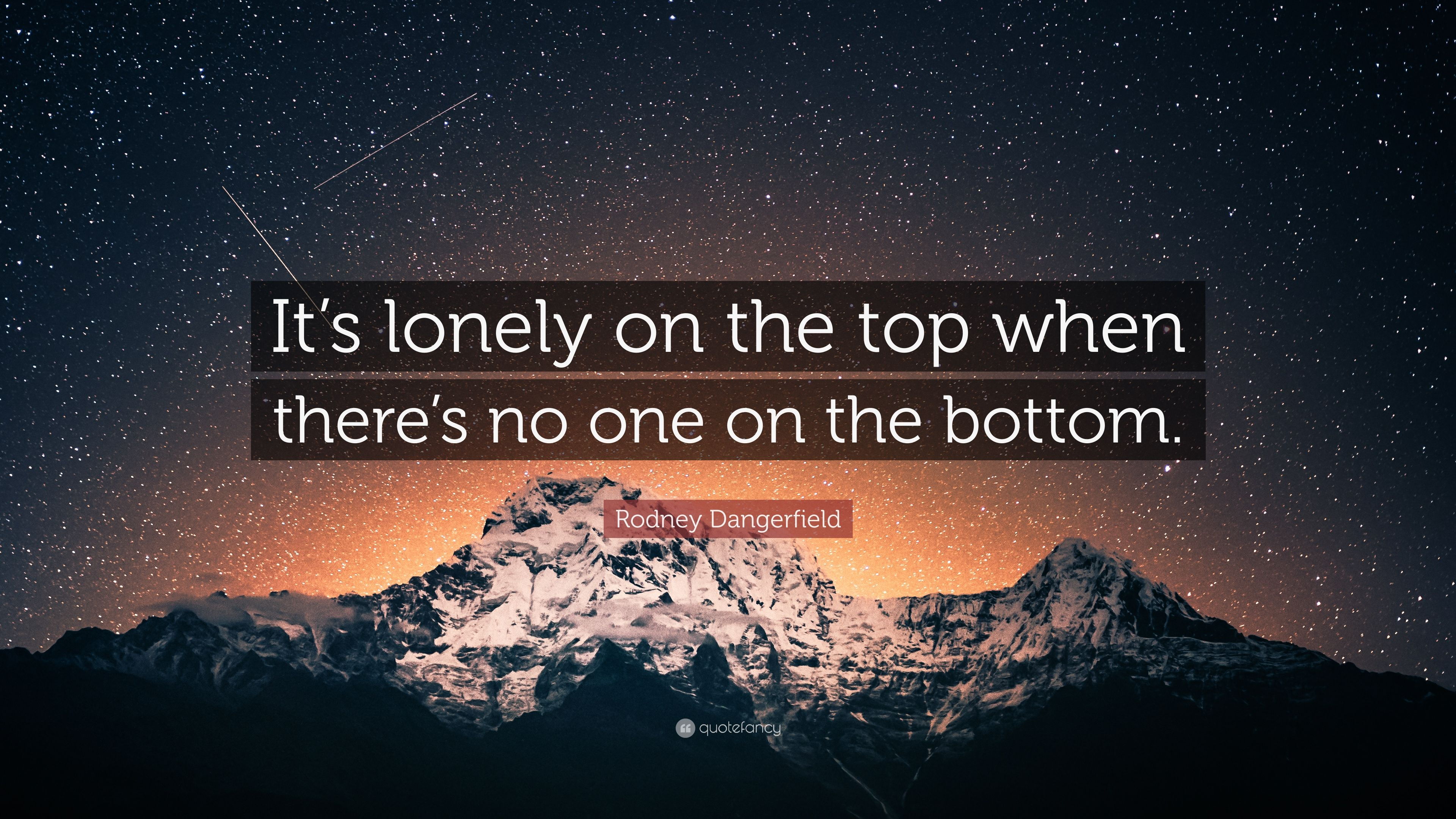 Rodney Dangerfield Quote Its Lonely On The Top When Theres No