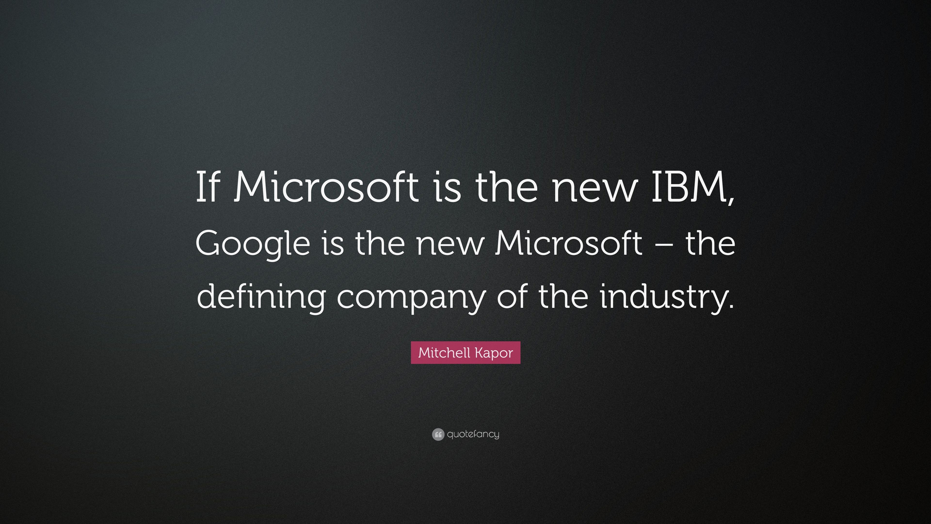 "Ibm Quote Mitchell Kapor Quote ""If Microsoft Is The New Ibm Google Is The"