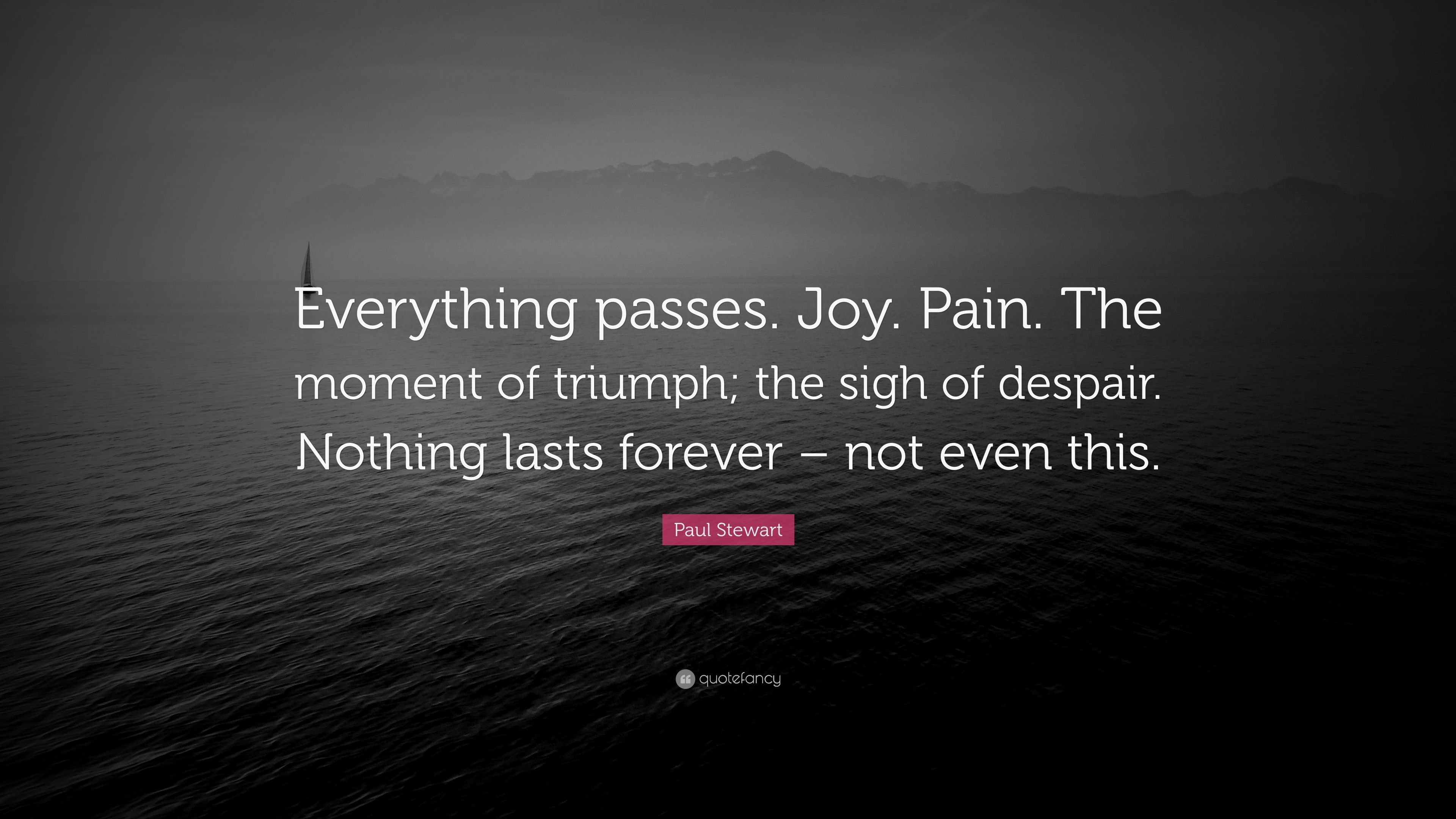 Paul Stewart Quote Everything Passes Joy Pain The Moment Of