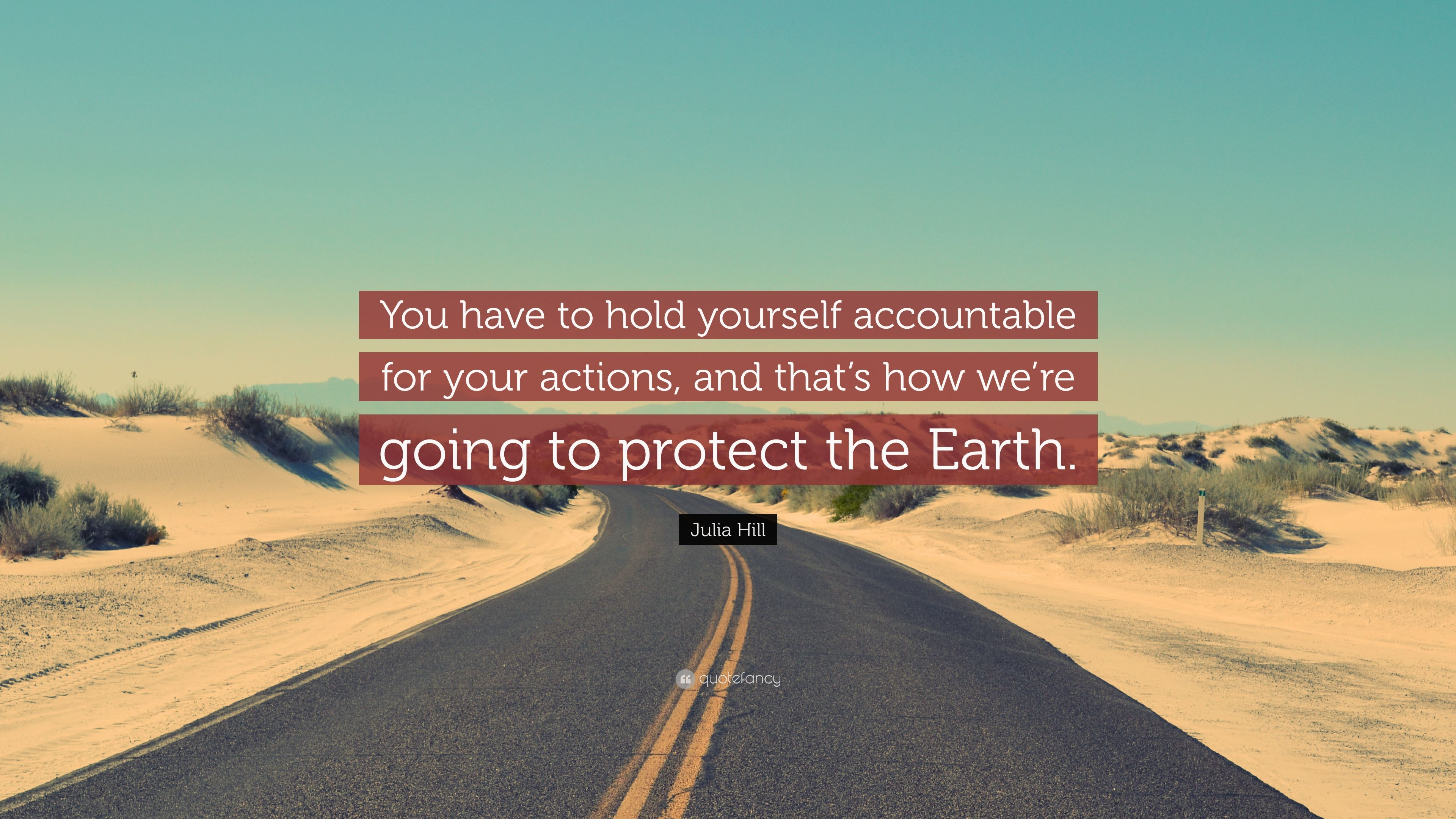 Julia Hill Quote You Have To Hold Yourself Accountable For Your