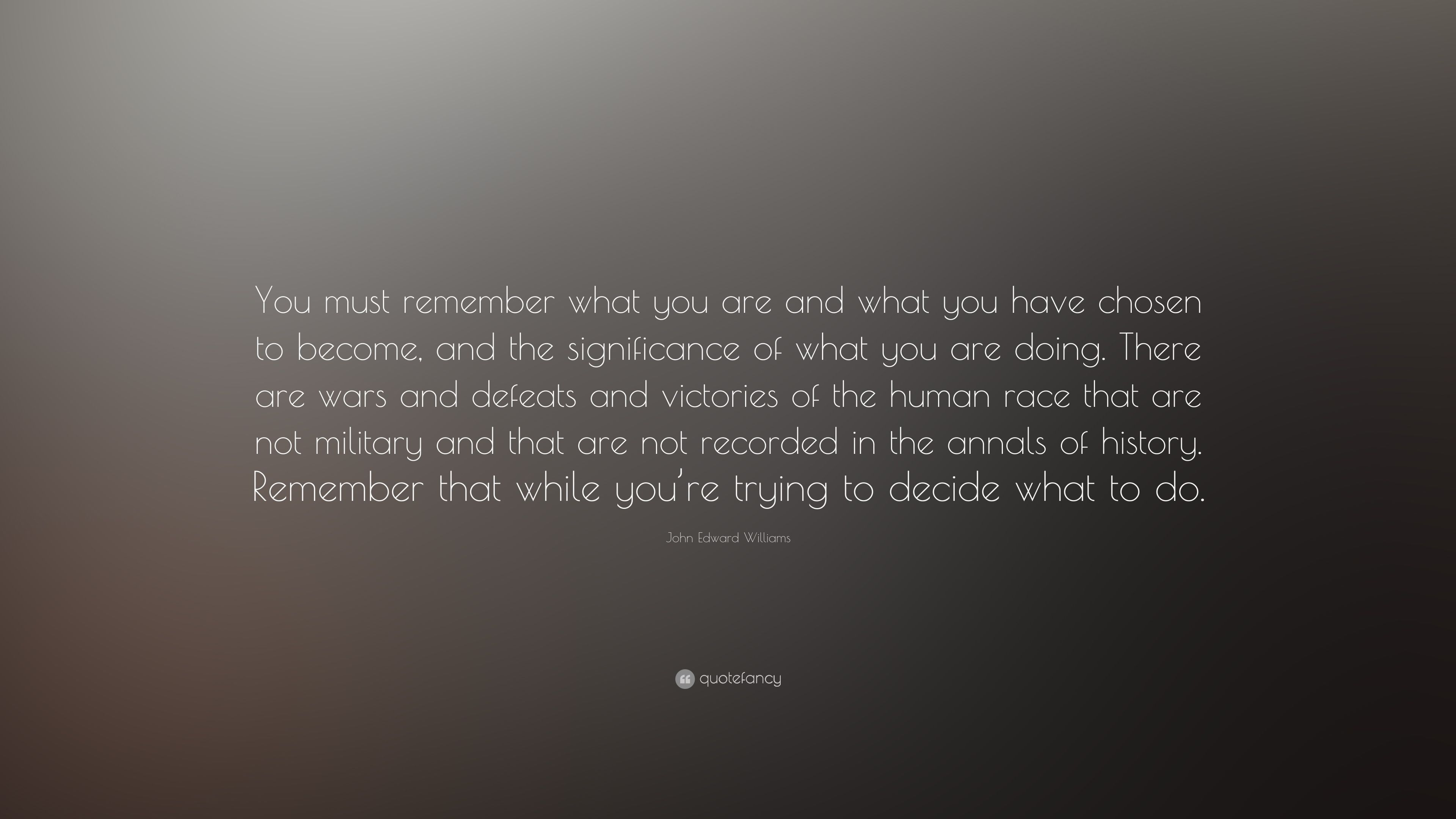 John Edward Williams Quote You Must Remember What You Are