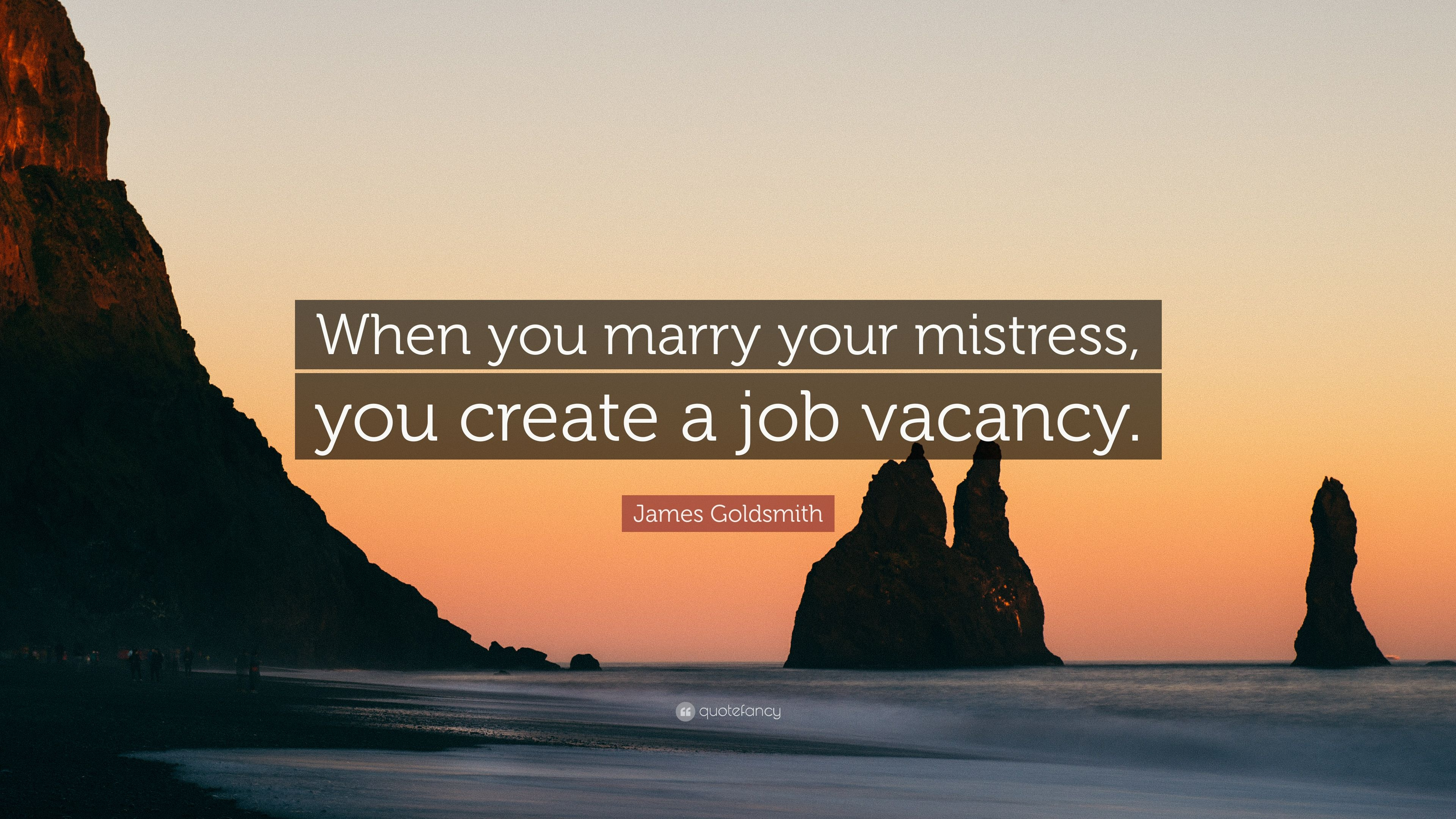 "James Goldsmith Quote: ""When you marry your mistress, you"