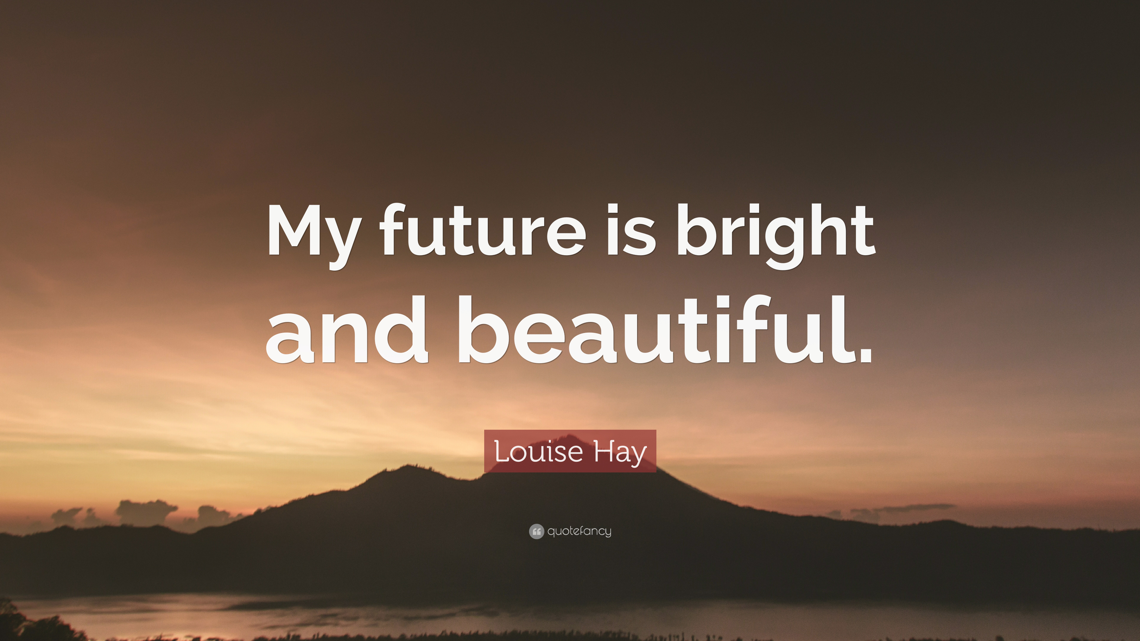 """Louise Hay Quote: """"My Future Is Bright And Beautiful."""" (7"""
