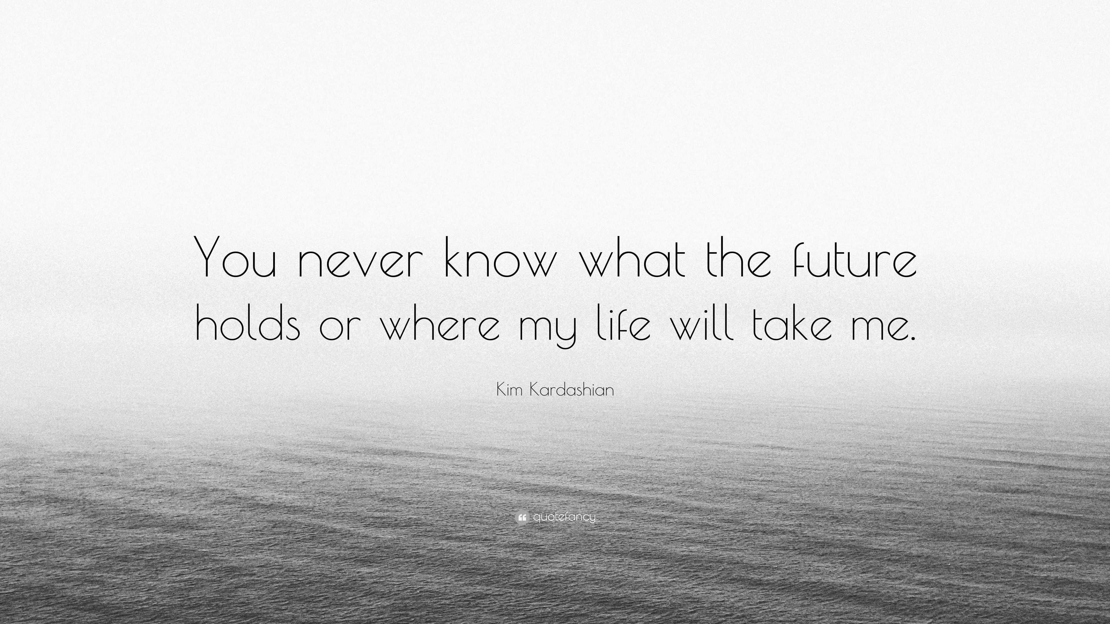Kim Kardashian Quote You Never Know What The Future Holds Or Where