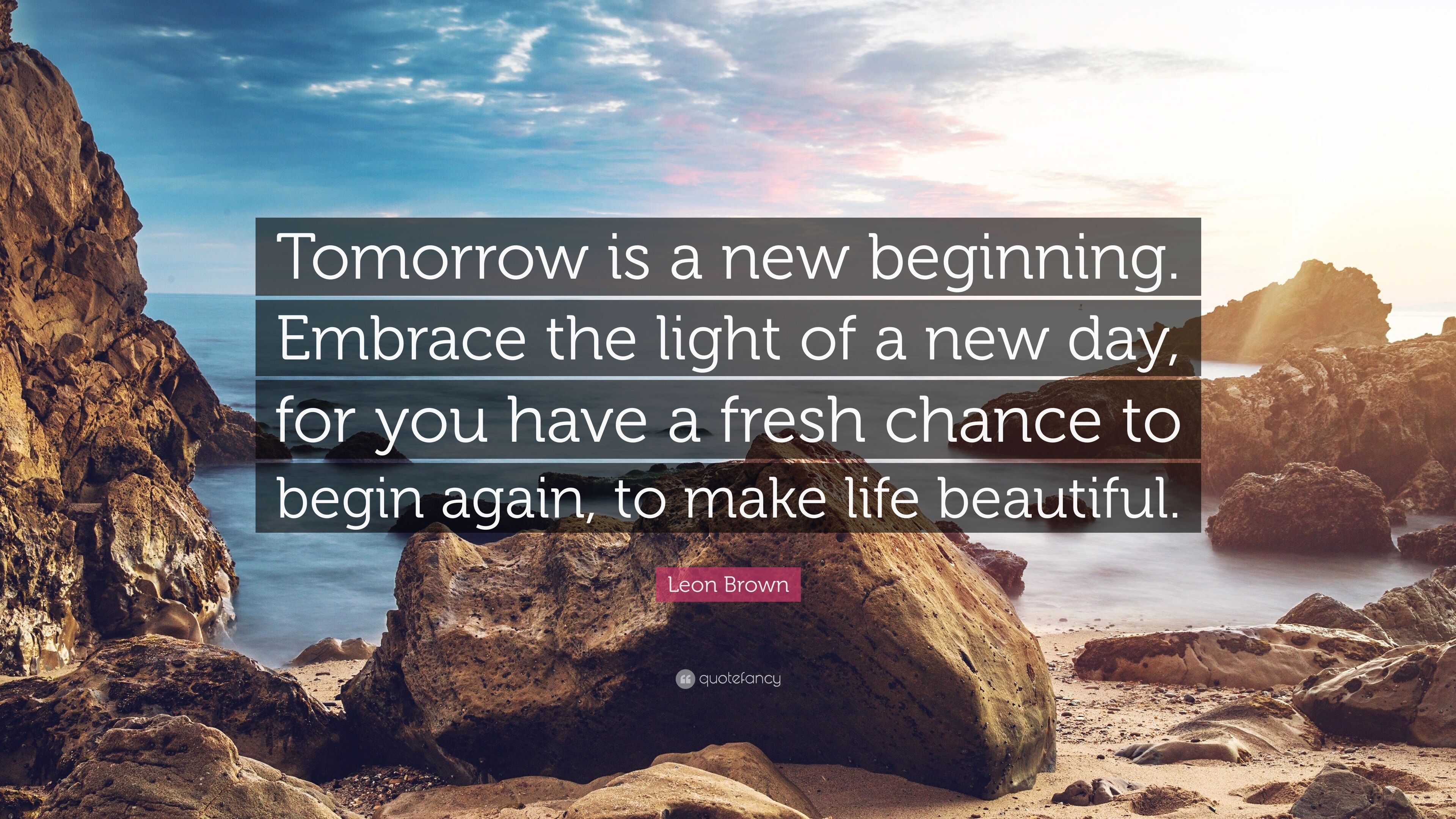 Leon Brown Quote Tomorrow Is A New Beginning Embrace The Light Of