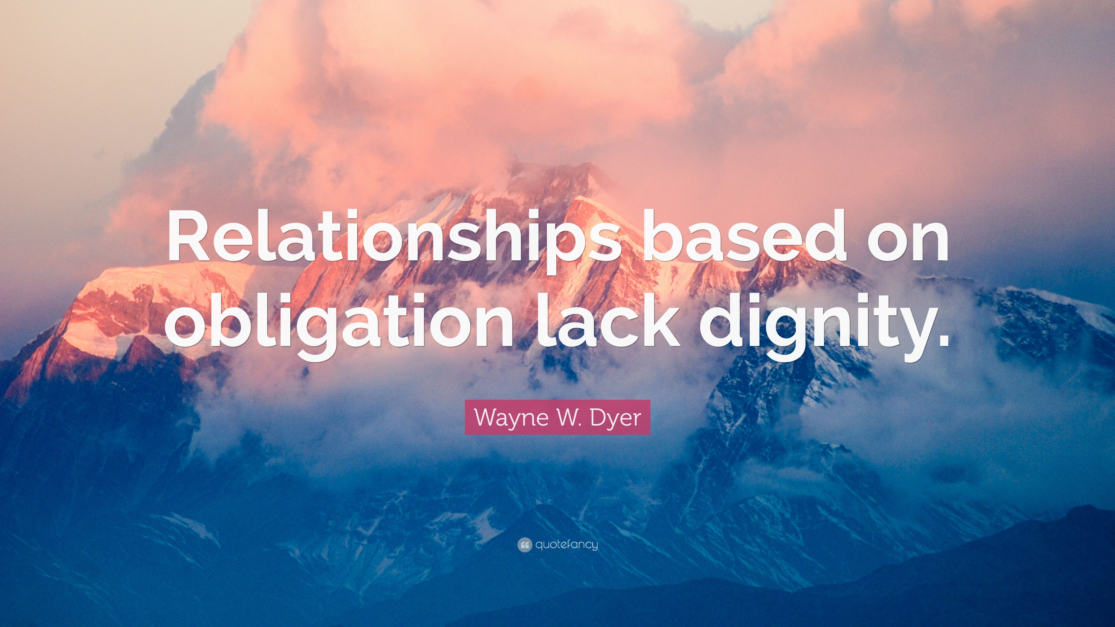 Relationships based on obligation lack dignity wayne dyer - Wayne W Dyer Quote Relationships Based On Obligation Lack Dignity