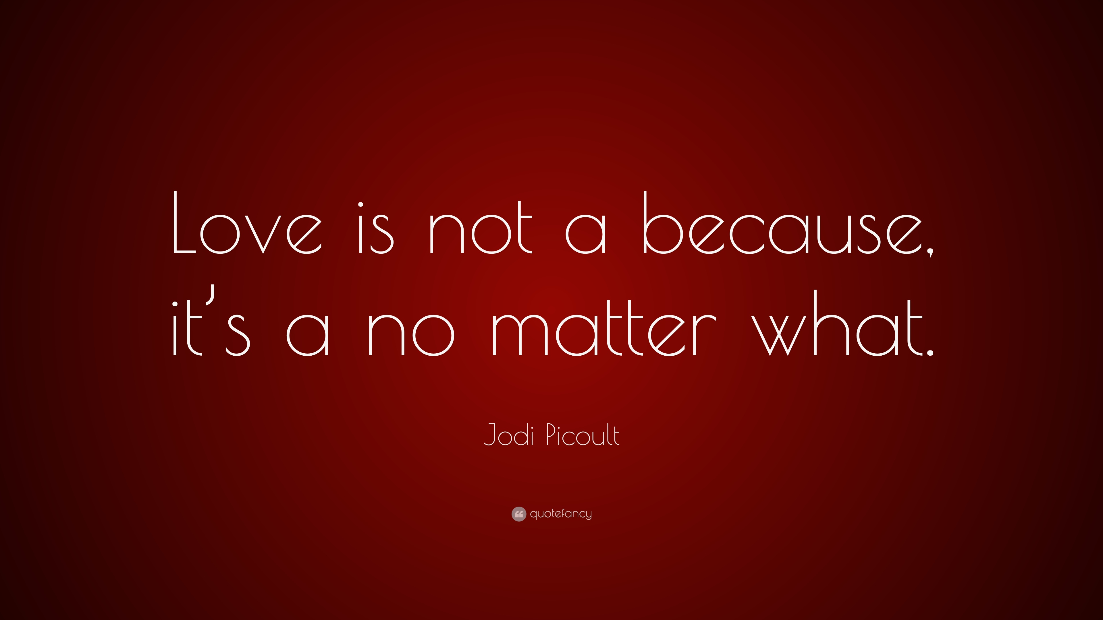 Love Wallpapers With Matter : Jodi Picoult Quote: ?Love is not a because, it s a no matter what.? (10 wallpapers) - Quotefancy