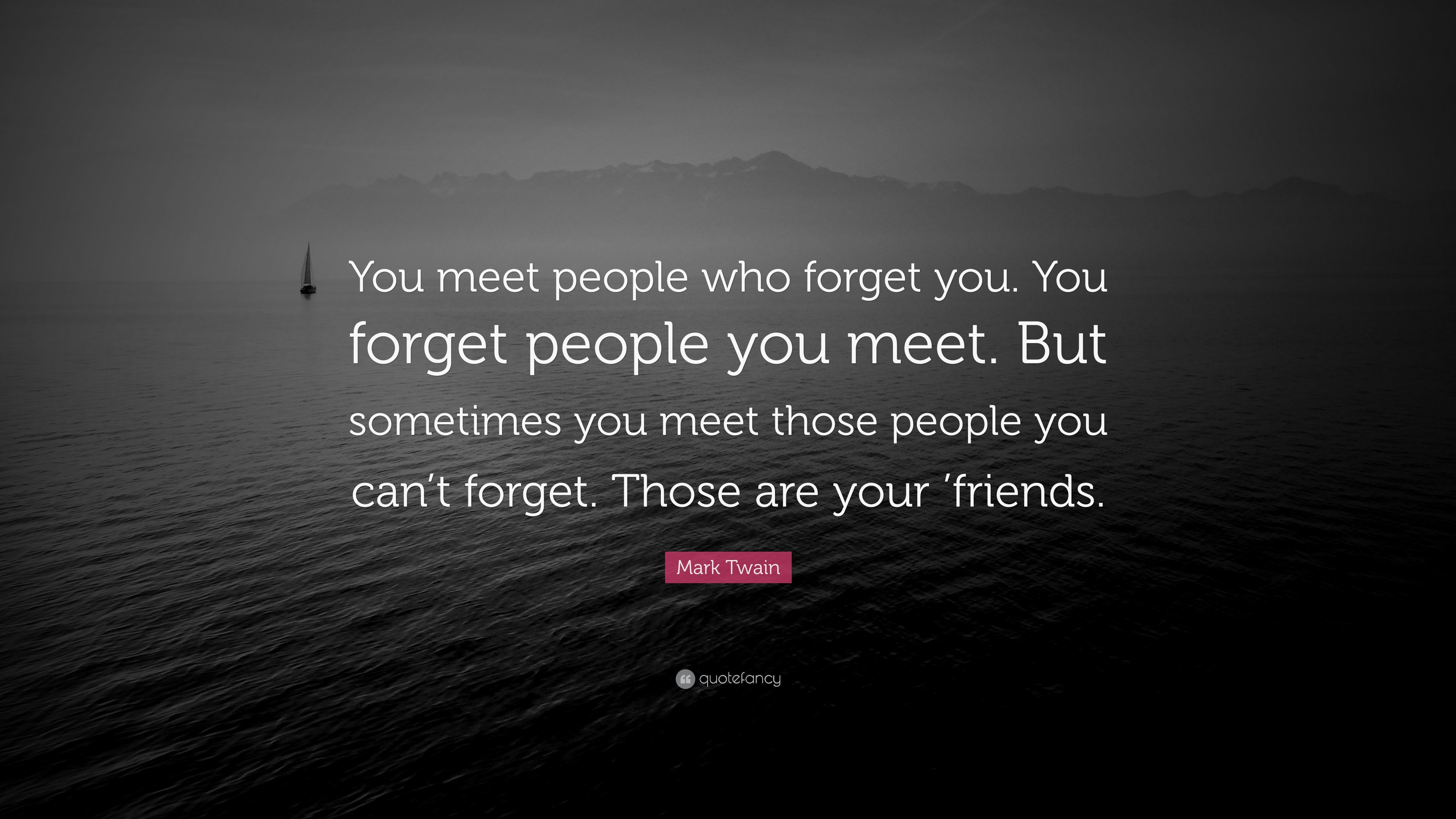 "Mark Twain Quote: ""You meet people who forget you. You forget"