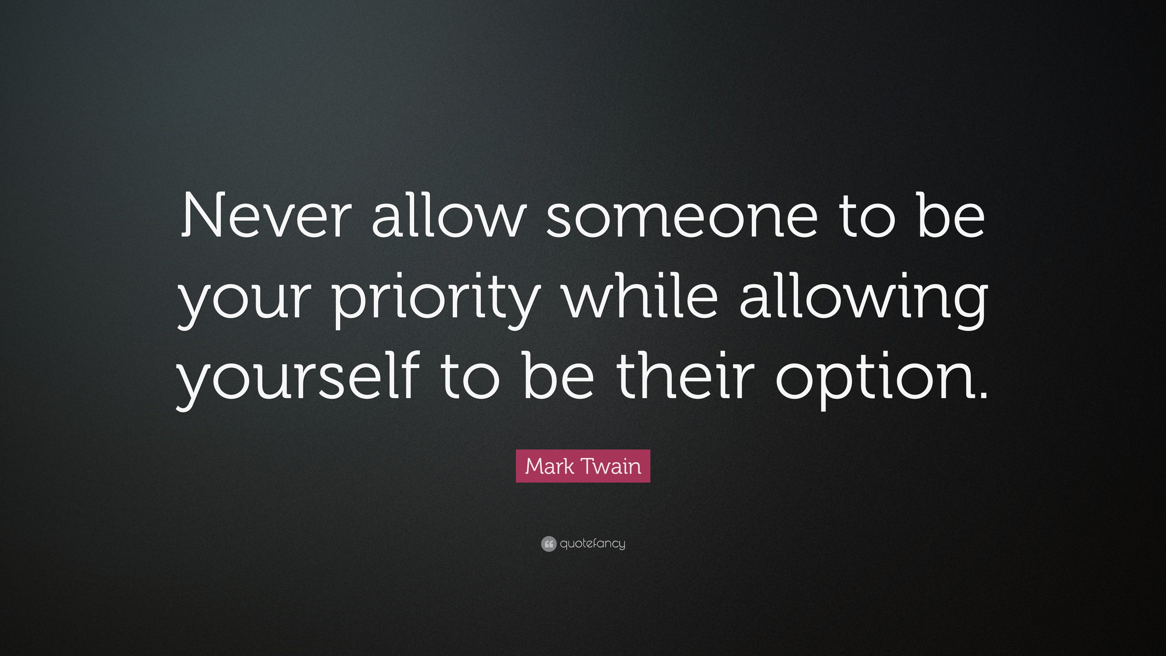 Mark Twain Quote Never Allow Someone To Be Your Priority While