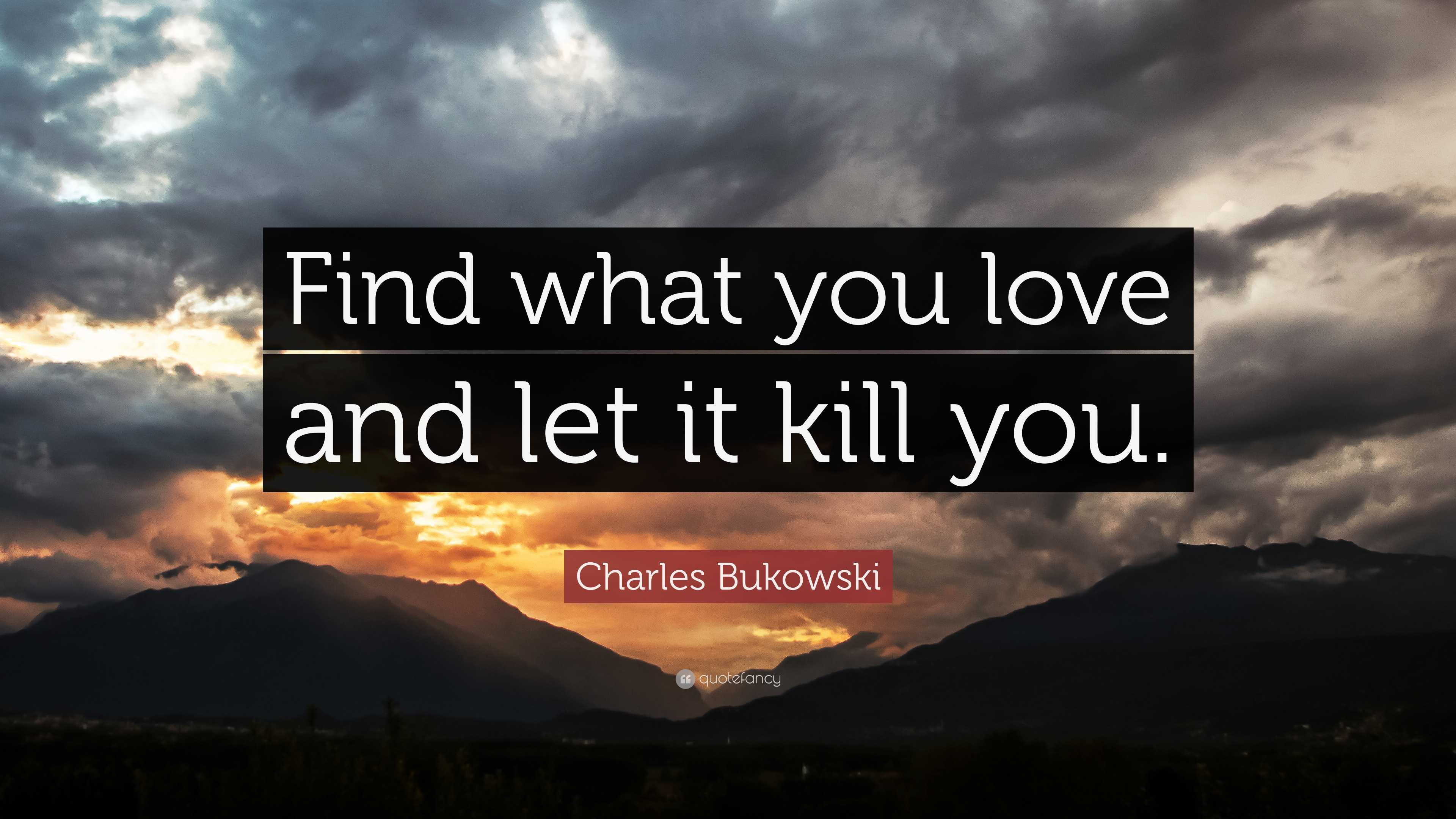 find what you love and let it kill you When did charles bukowski say, find what you love and let it kill you.