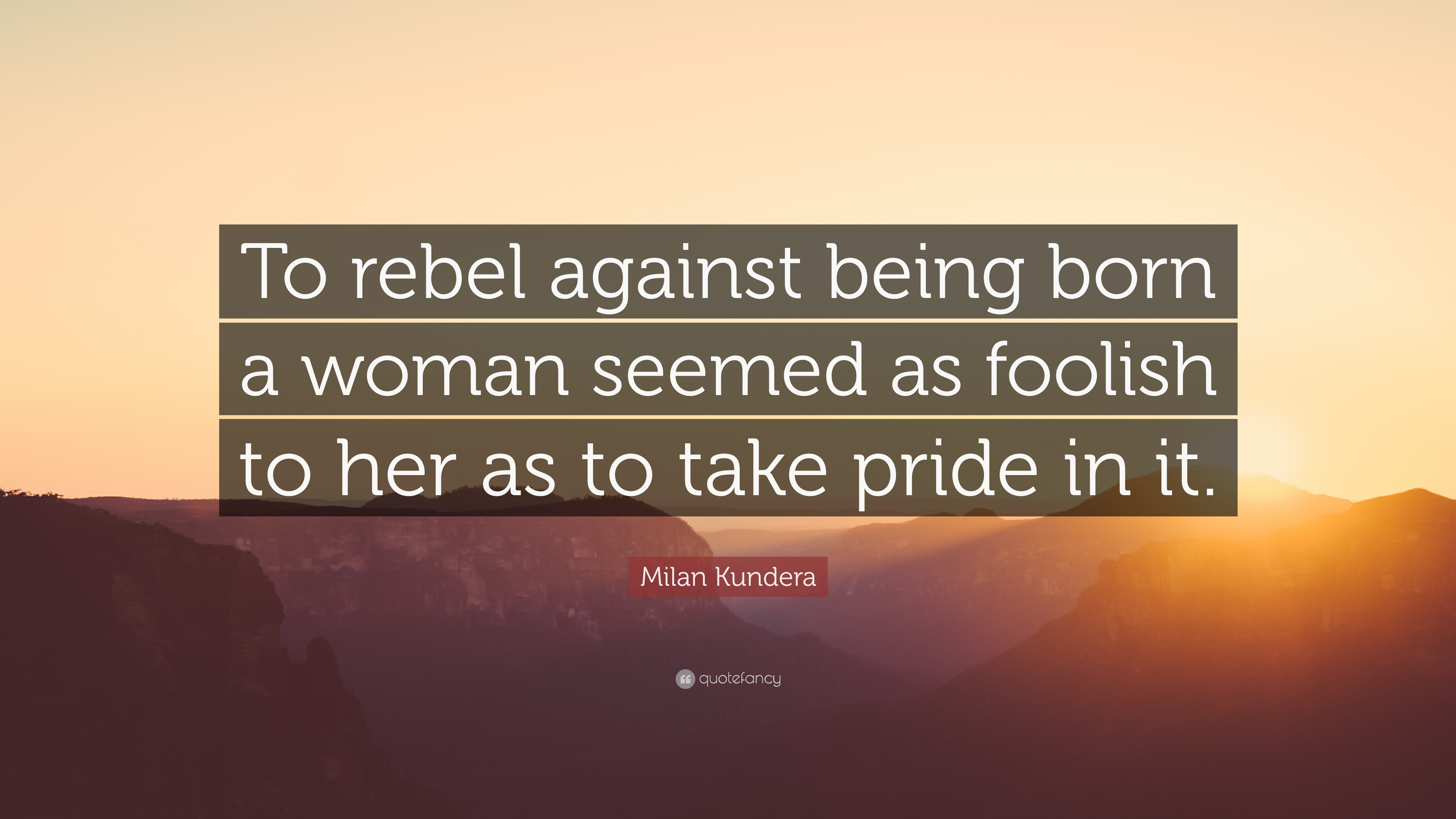 """Milan Kundera Quote: """"To rebel against being born a woman ..."""