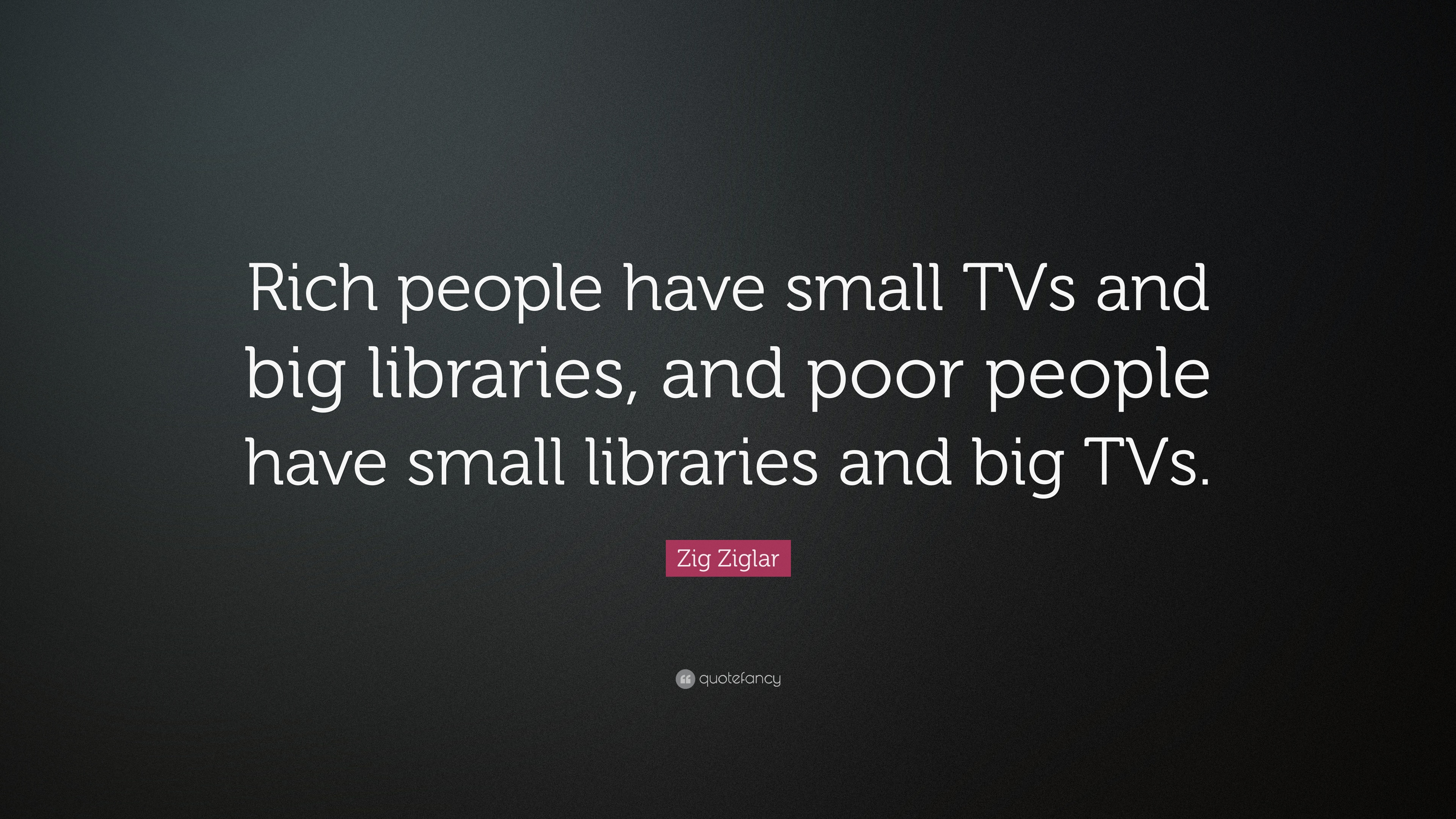 Zig Ziglar Quote Rich People Have Small Tvs And Big Libraries And