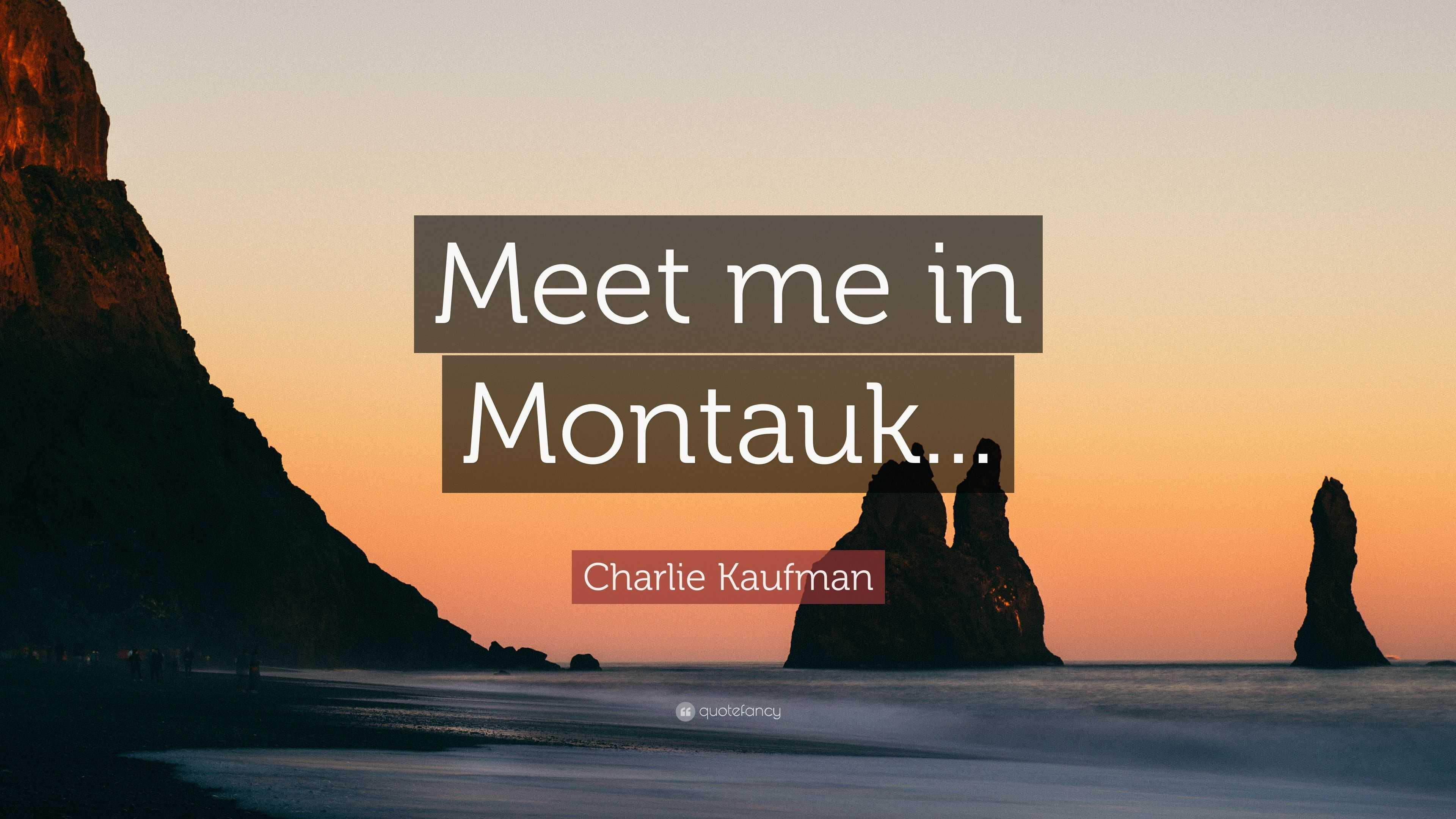 """Charlie Kaufman Quote: """"Meet Me In Montauk..."""" (7"""