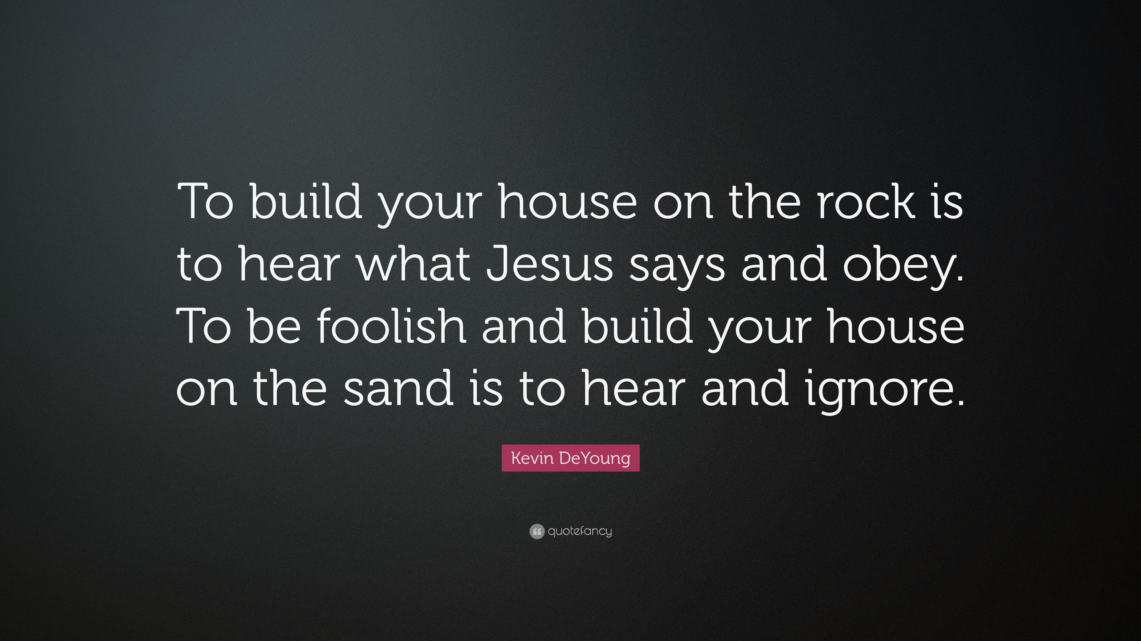 Kevin DeYoung Quote: U201cTo Build Your House On The Rock Is To Hear What