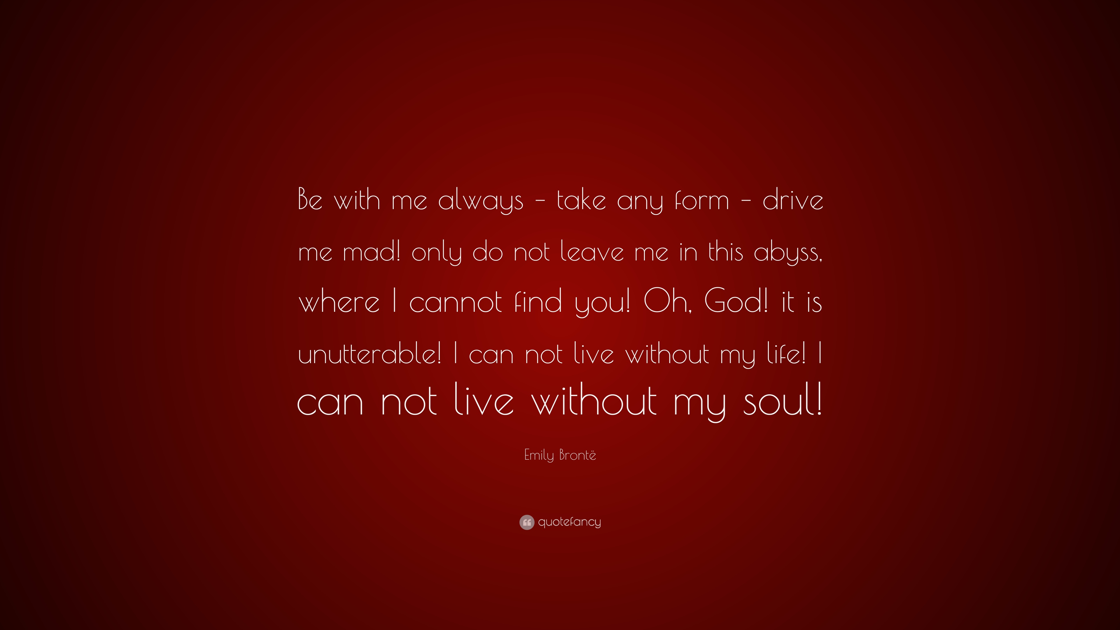 Emily Brontë Quote Be With Me Always Take Any Form Drive Me