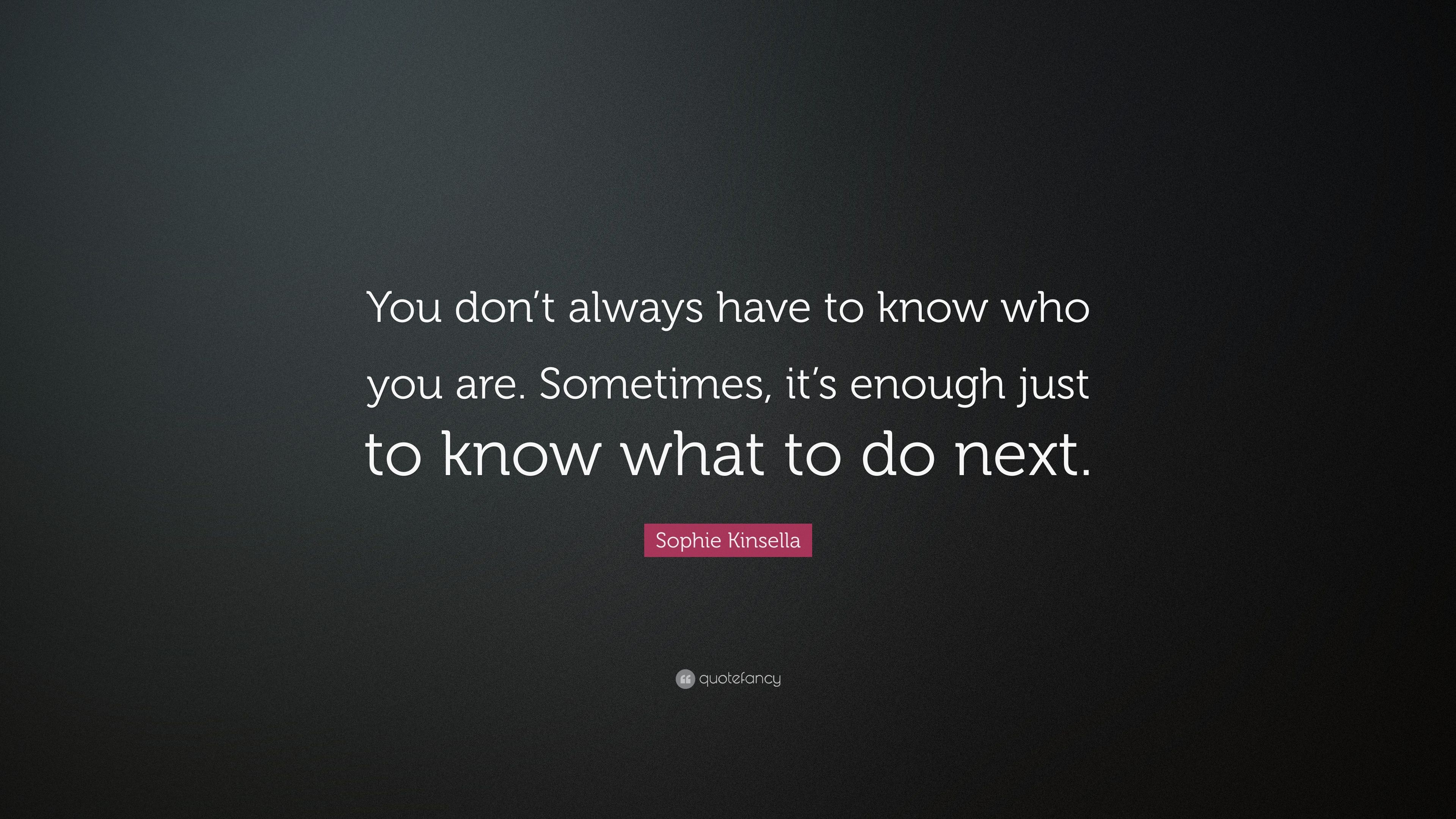 Sophie Kinsella Quote You Dont Always Have To Know Who You Are