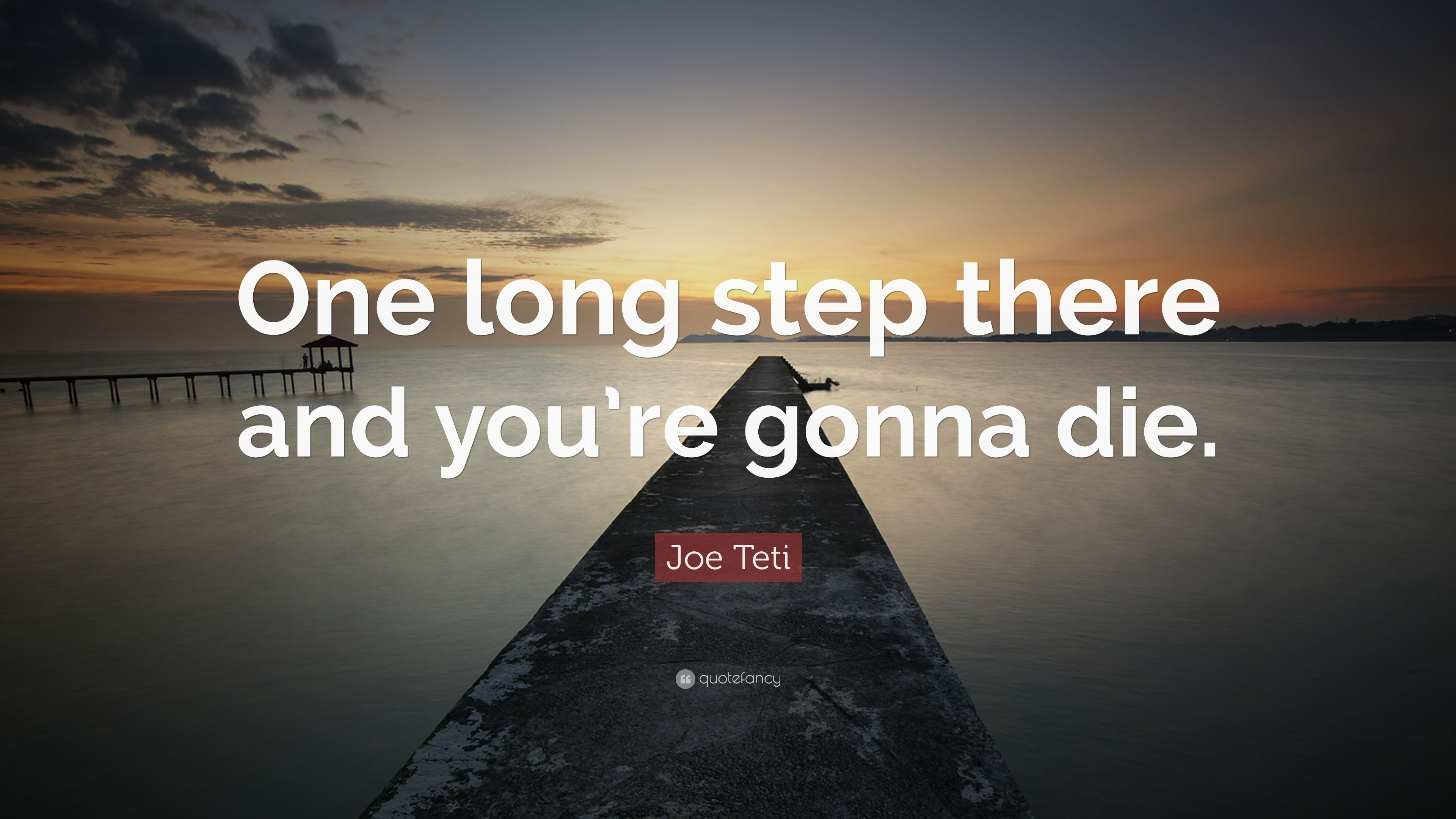 "Joe Teti Quote: ""One long step there and you're gonna die"