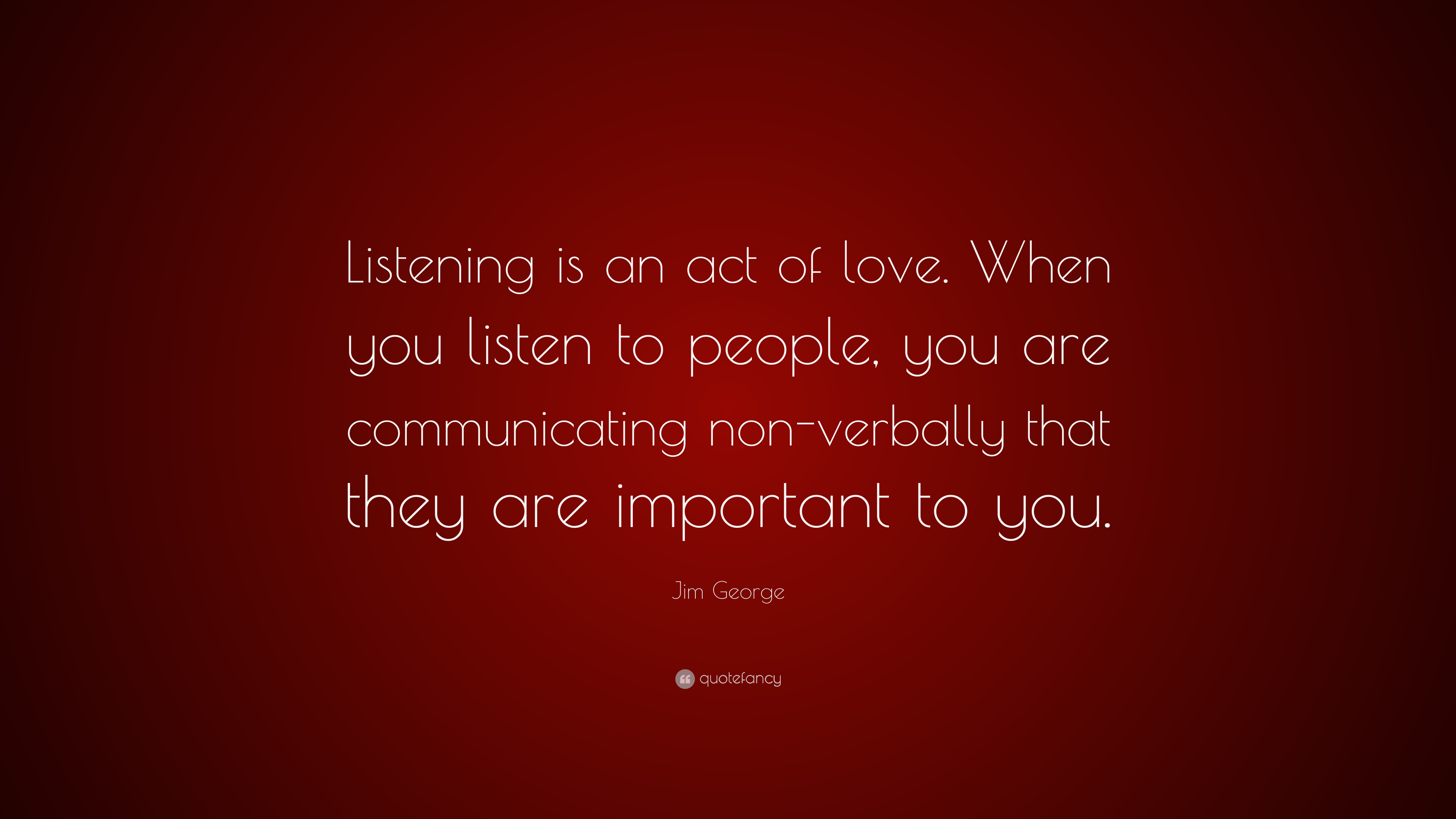 "Jim George Quote: ""Listening is an act of love. When you listen to people,  you are communicating non-verbally that they are important to yo..."" (7  wallpapers) - Quotefancy"