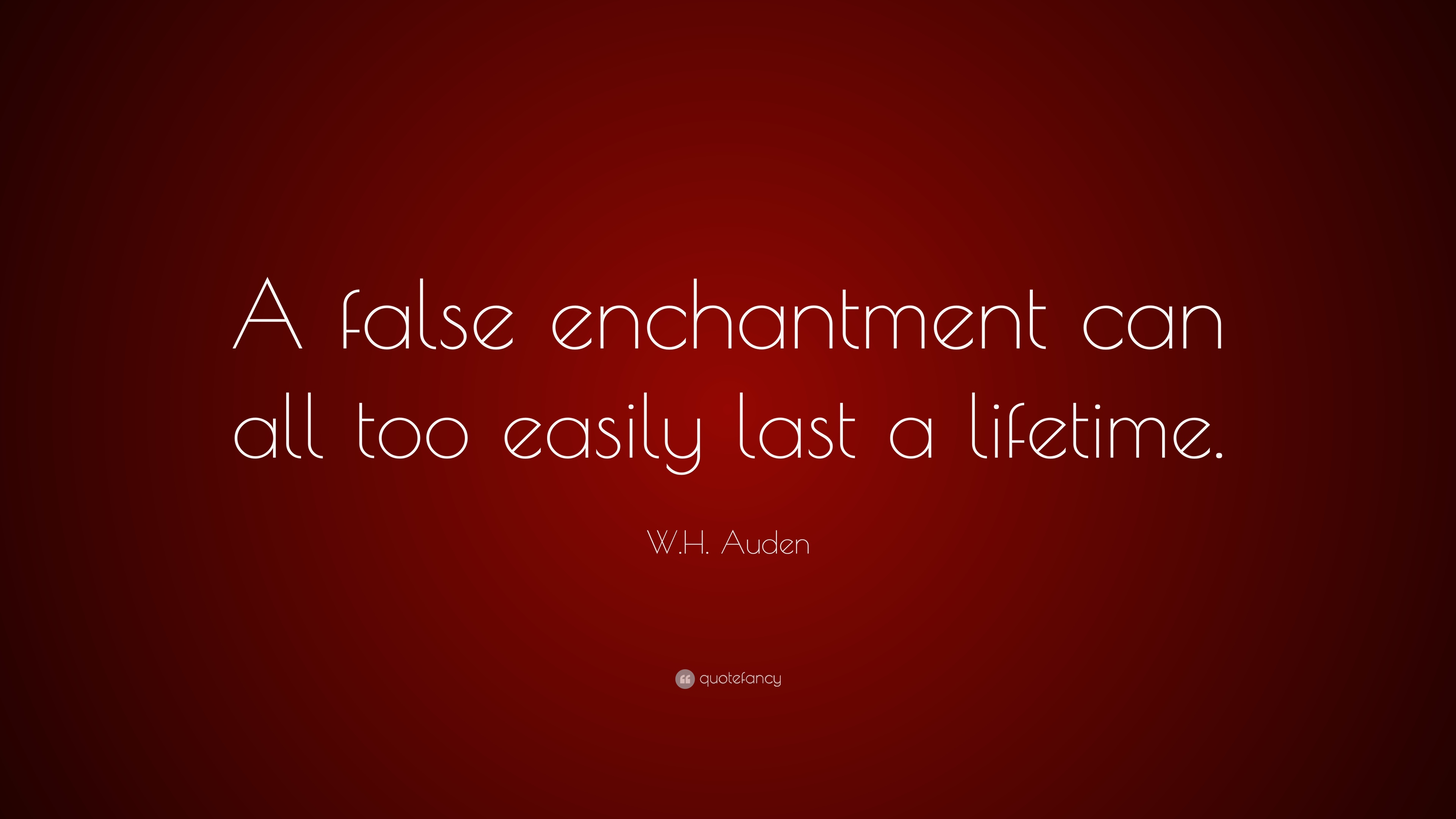 Wh Auden Quote A False Enchantment Can All Too Easily Last A
