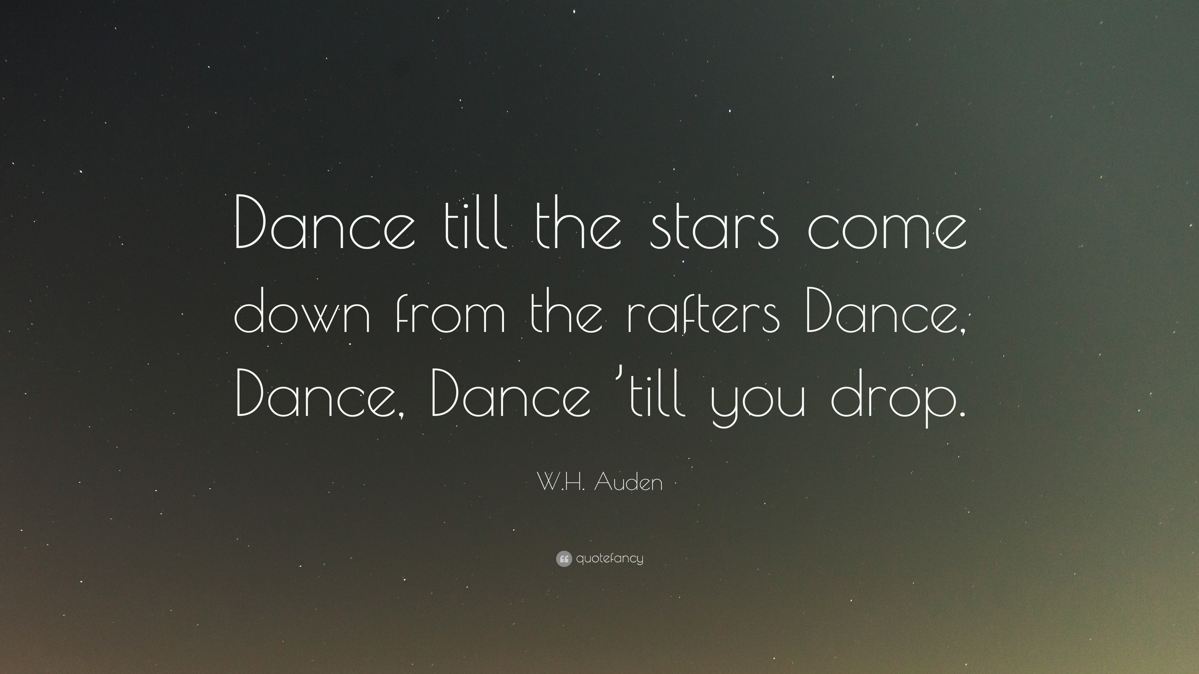 Wh Auden Quote Dance Till The Stars Come Down From The Rafters