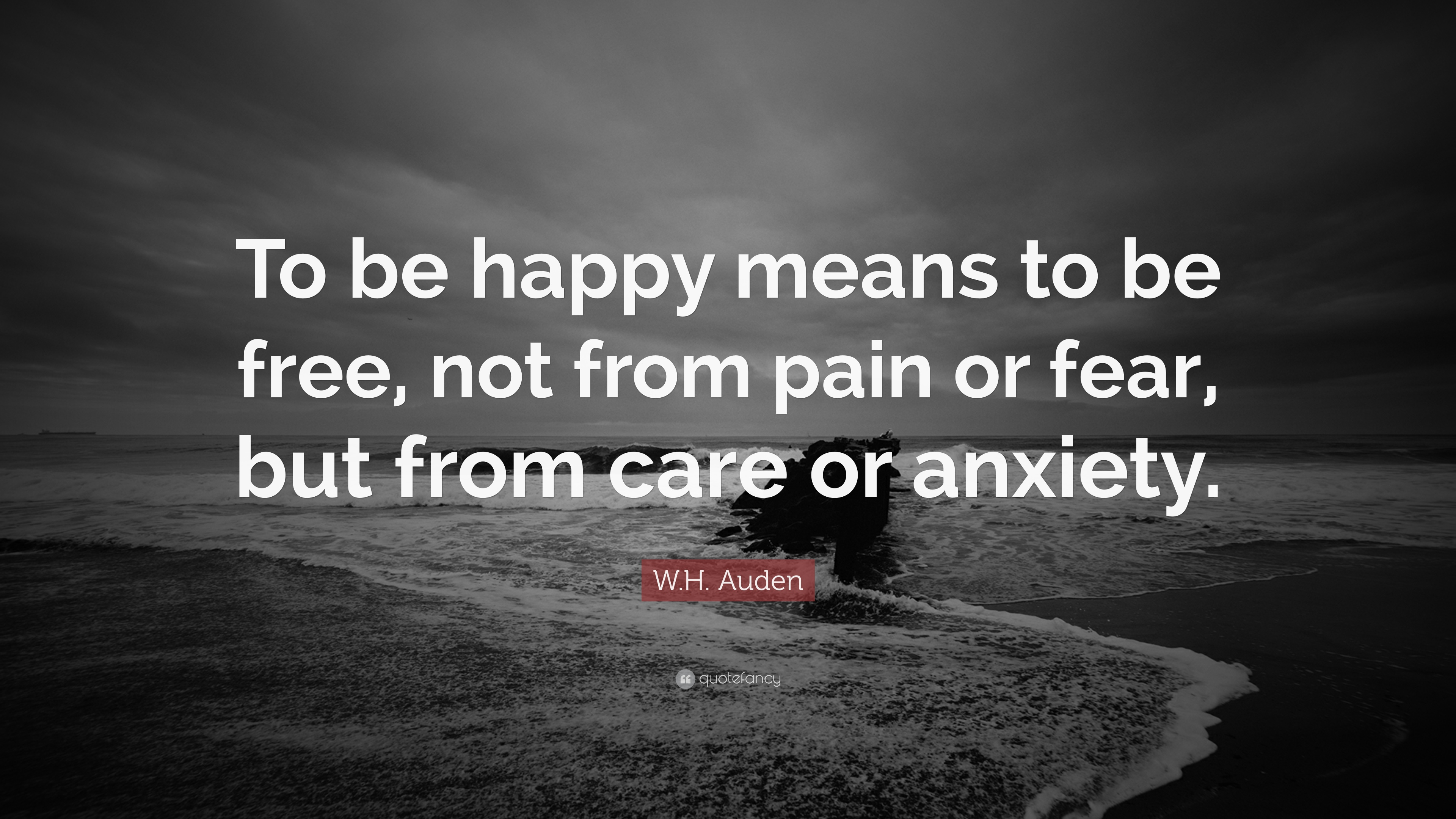 Wh Auden Quote To Be Happy Means To Be Free Not From Pain Or
