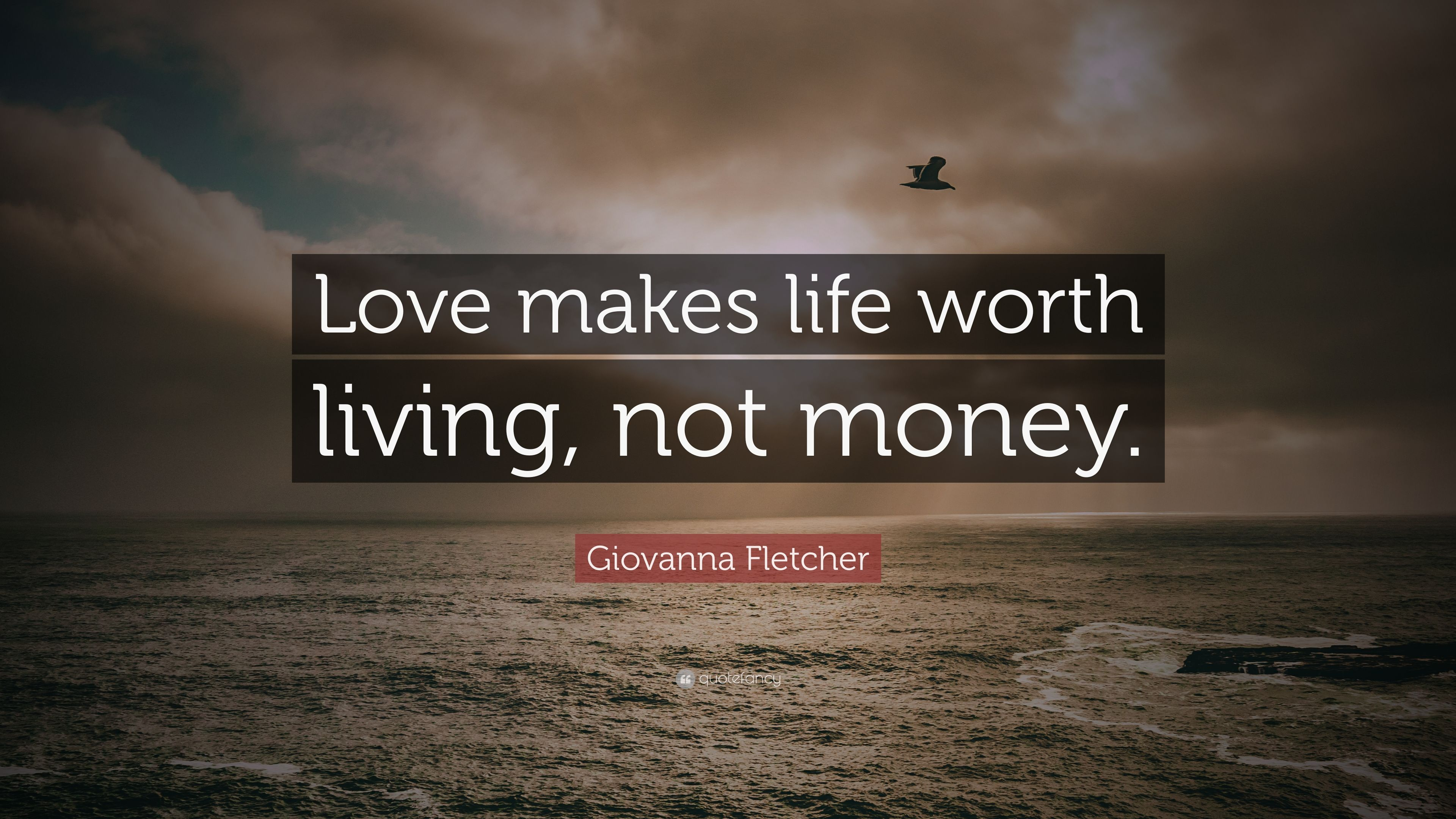 Giovanna Fletcher Quote Love Makes Life Worth Living Not Money