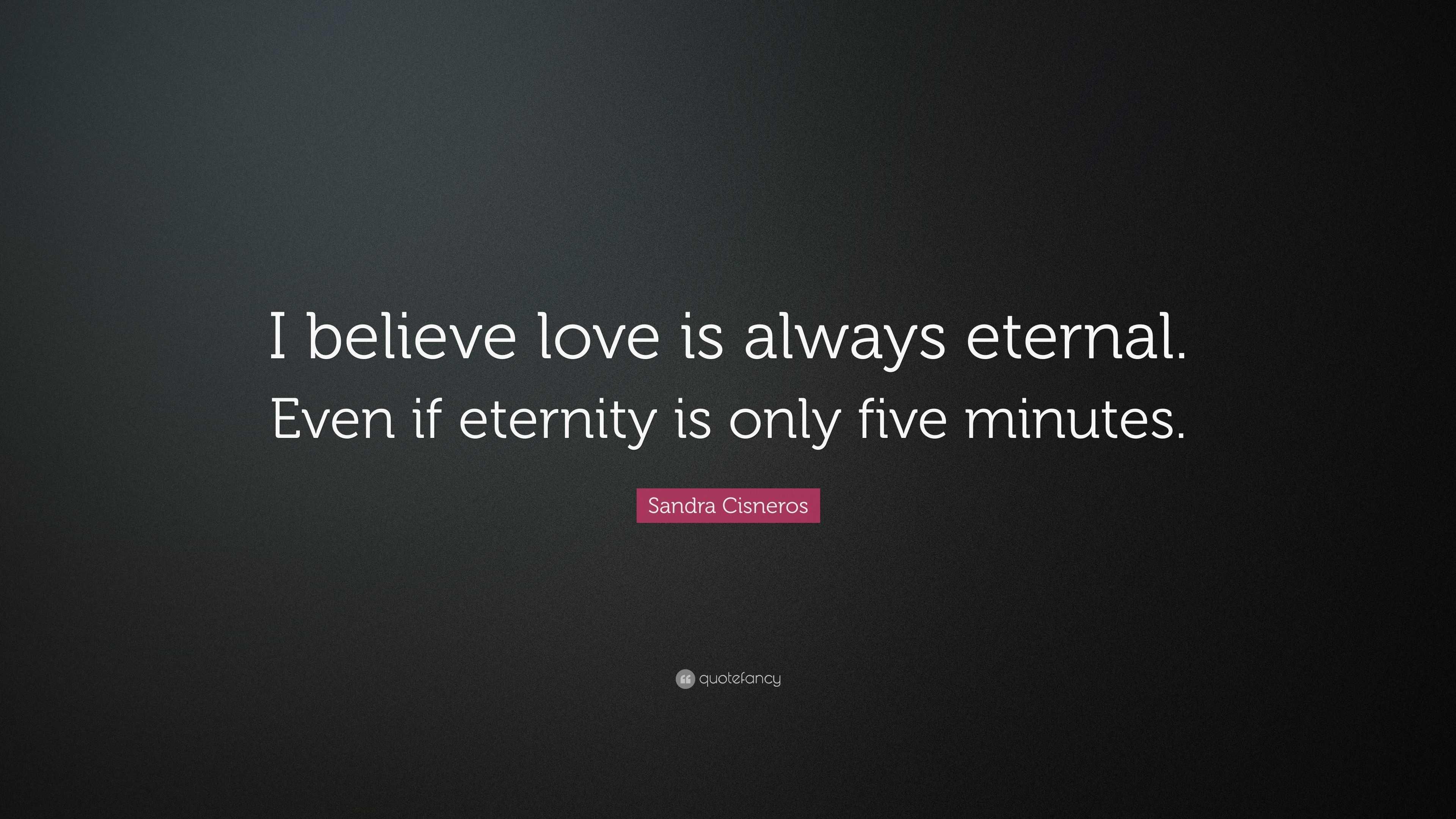 Sandra Cisneros Quote: U201cI Believe Love Is Always Eternal. Even If Eternity  Is