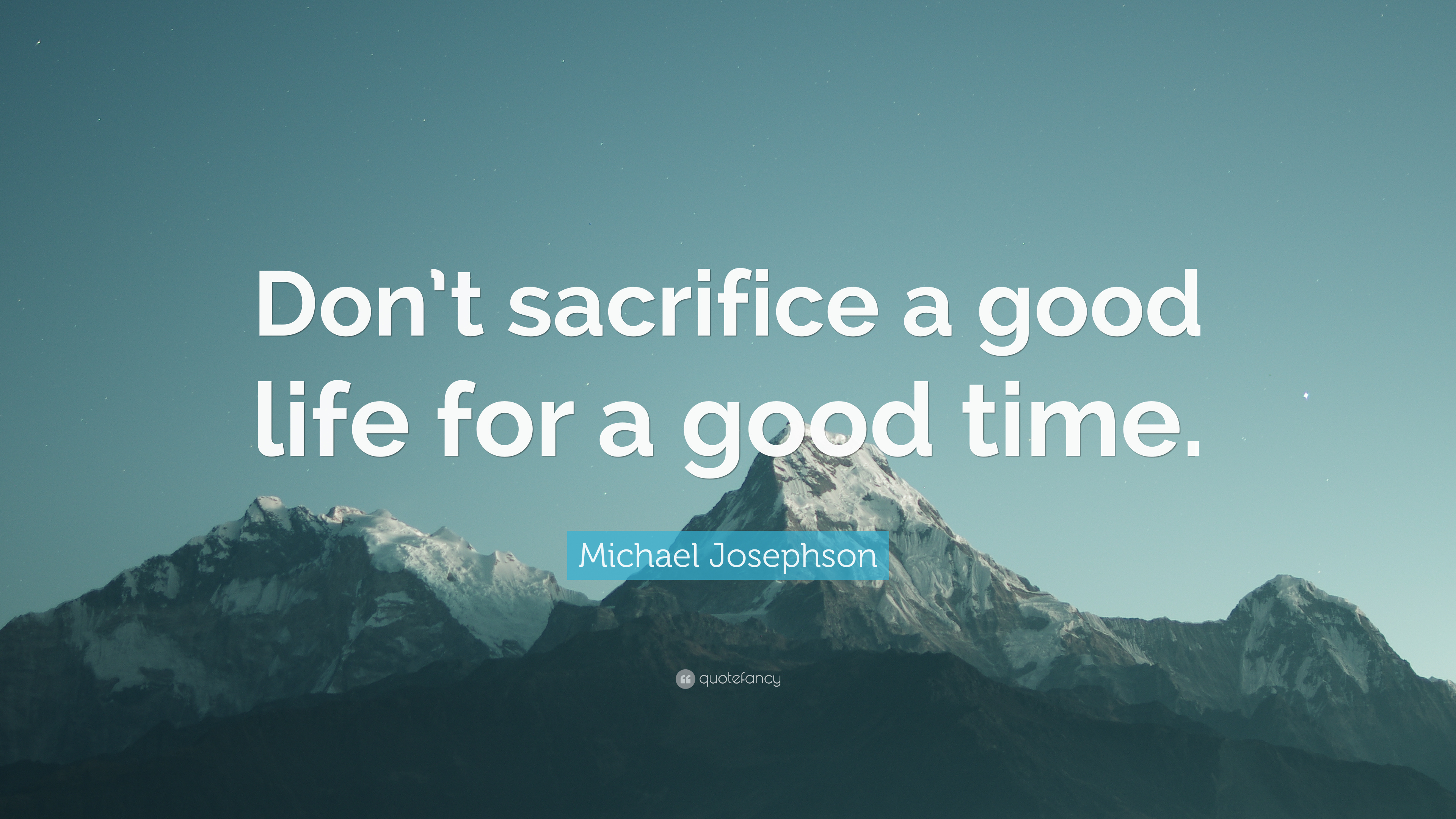 Michael Josephson Quote Dont Sacrifice A Good Life For A