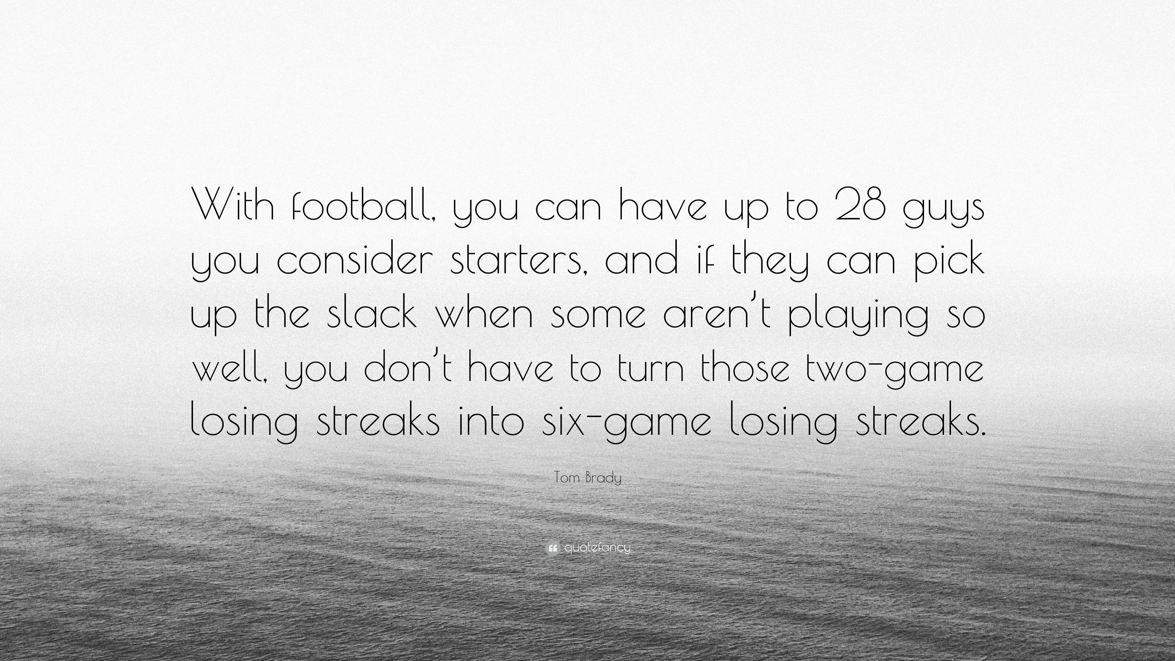 "Tom Brady Quote: ""With football, you can have up to 28 guys ..."