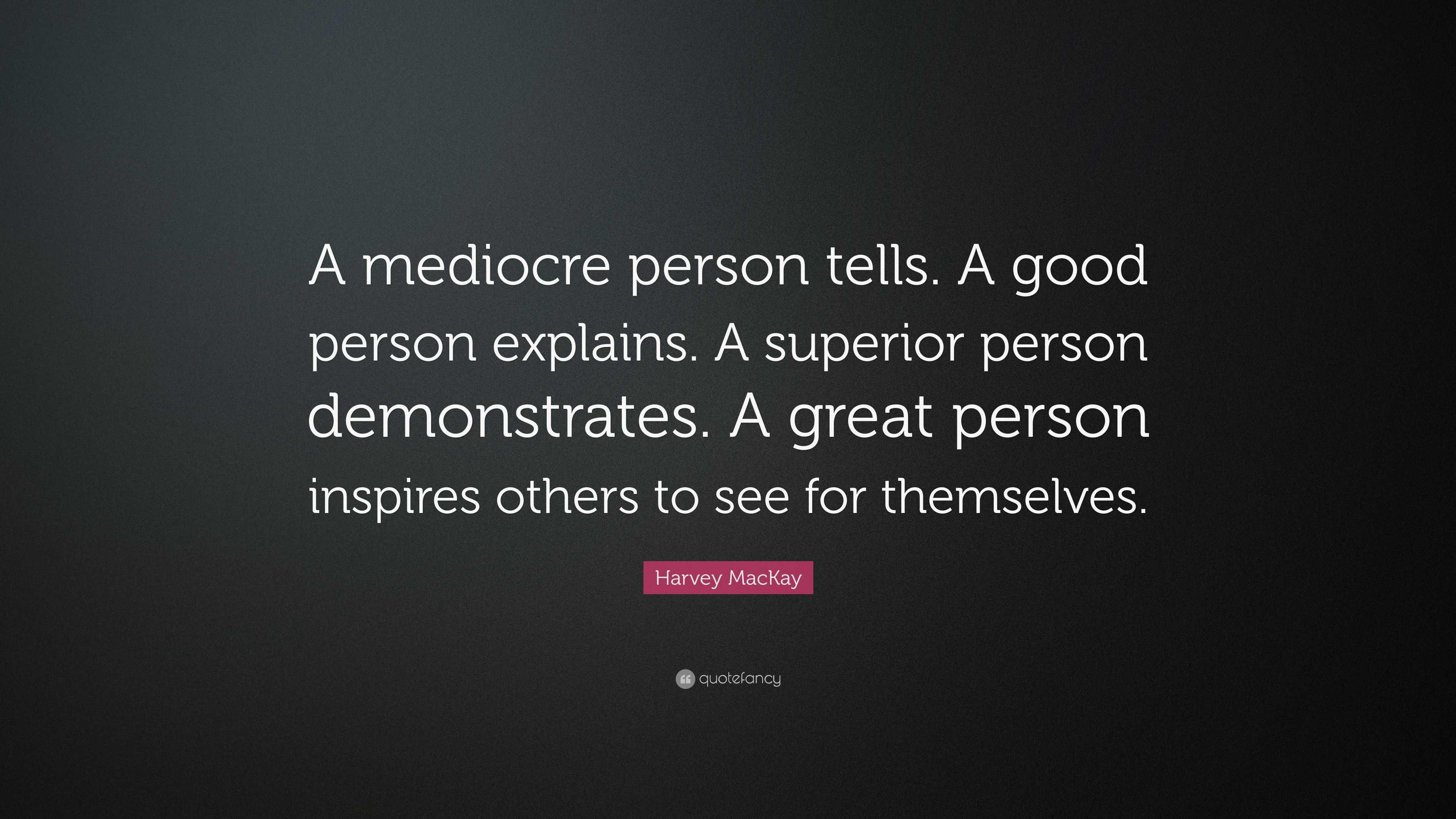 "Harvey MacKay Quote: ""A mediocre person tells. A good person ..."