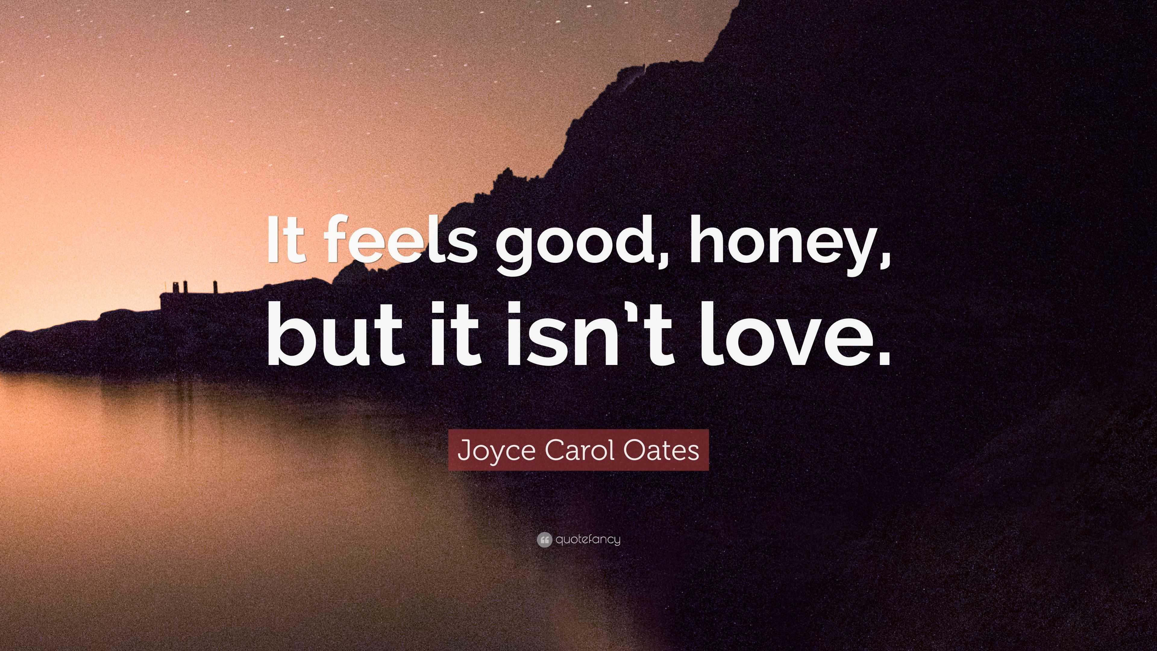 """Joyce Carol Oates Quote """"It feels good honey but it isn"""