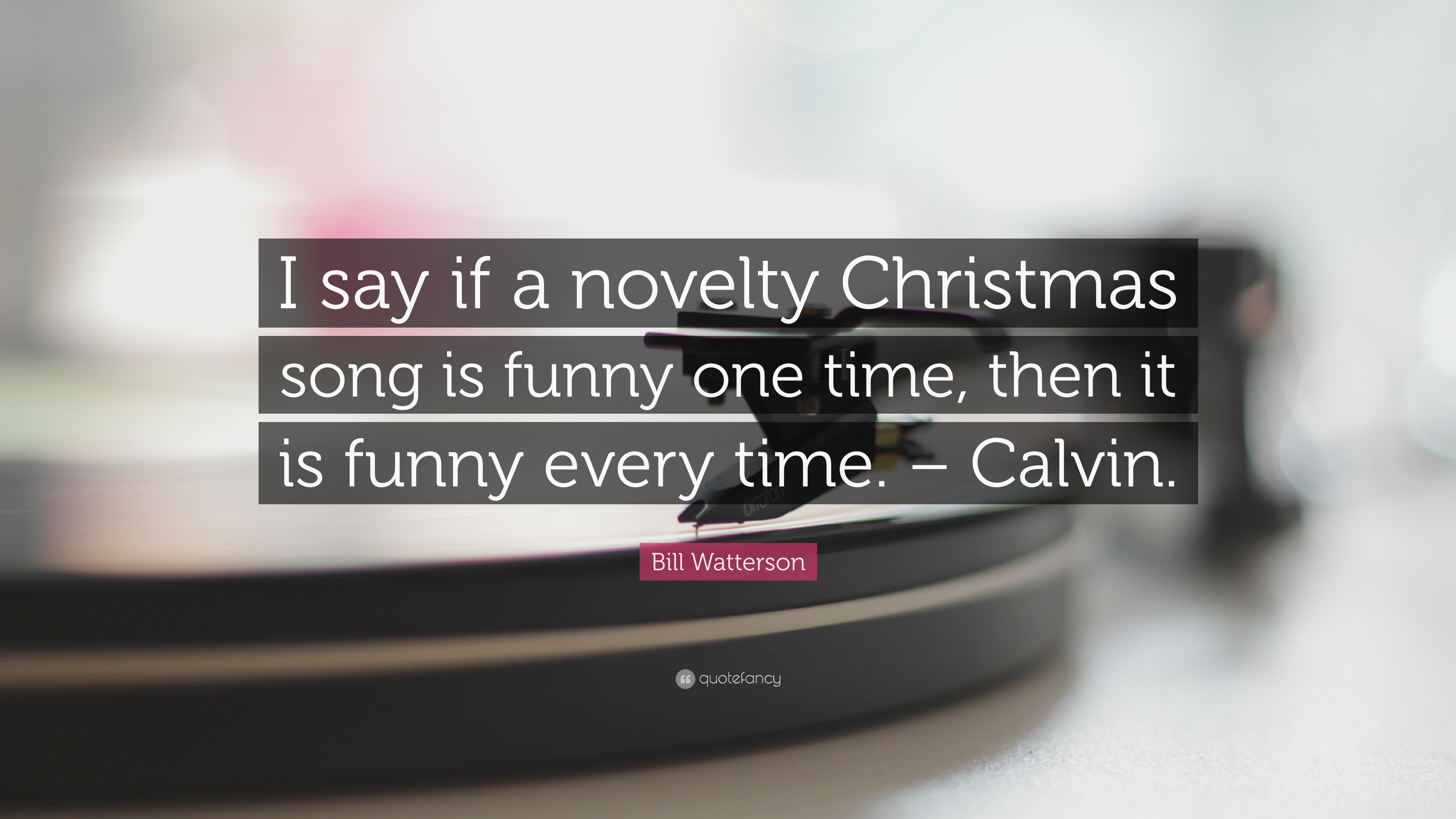 """Bill Watterson Quote: """"I say if a novelty Christmas song is funny ..."""
