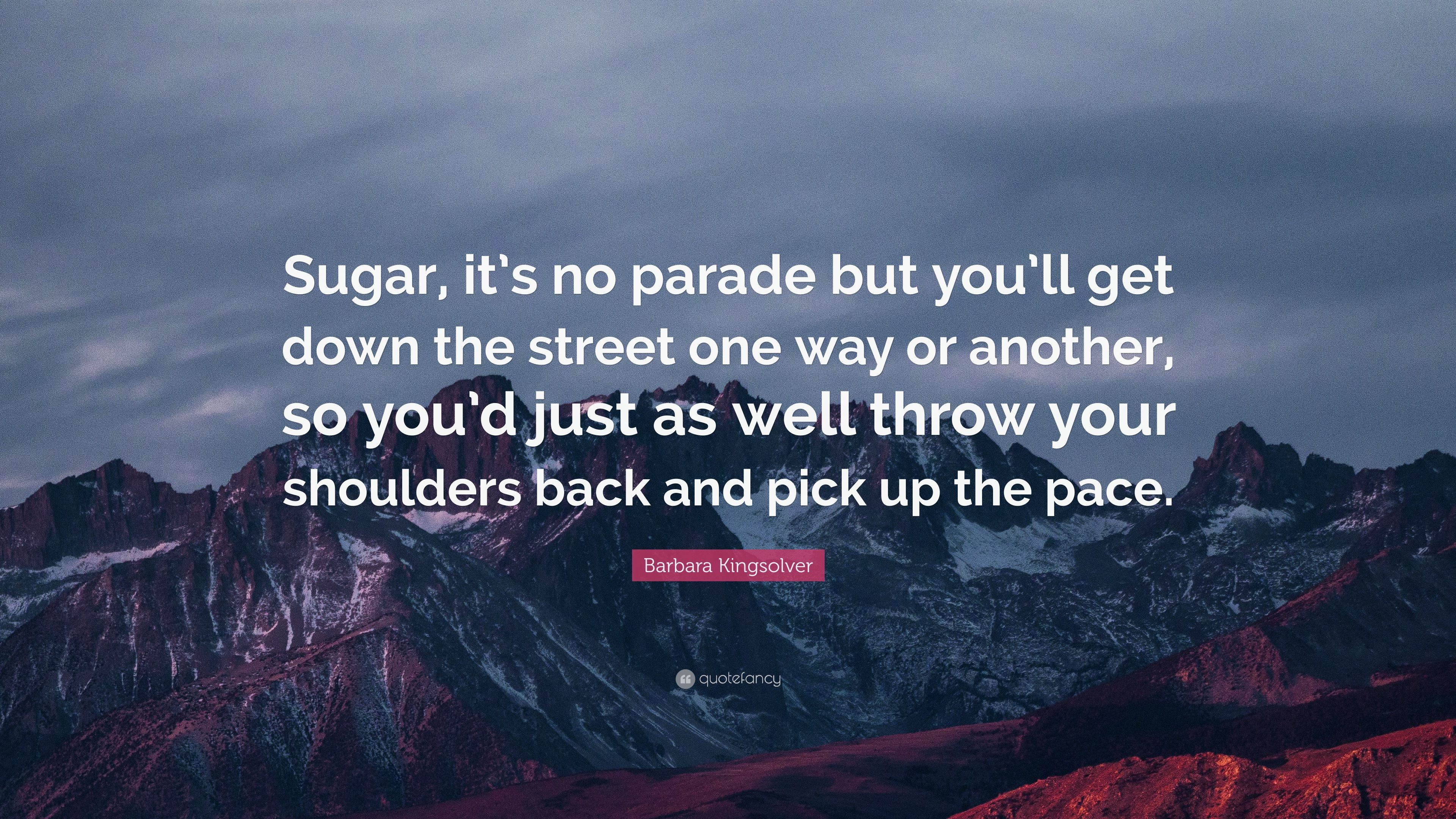 "Barbara Kingsolver Quote: ""Sugar, It's No Parade But You"