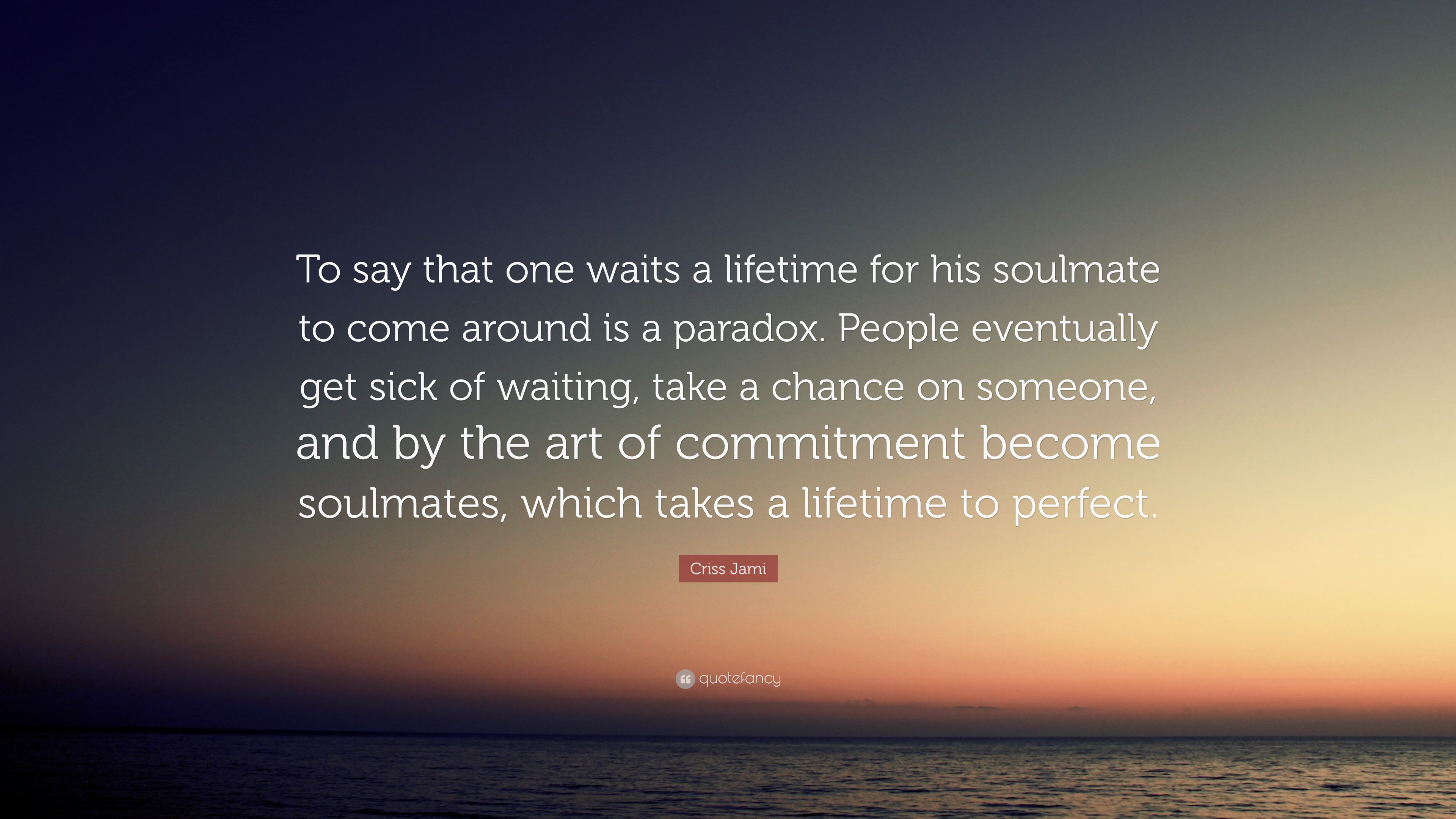 """Soulmate Quotes Criss Jami Quote: """"To say that one waits a lifetime for his  Soulmate Quotes"""