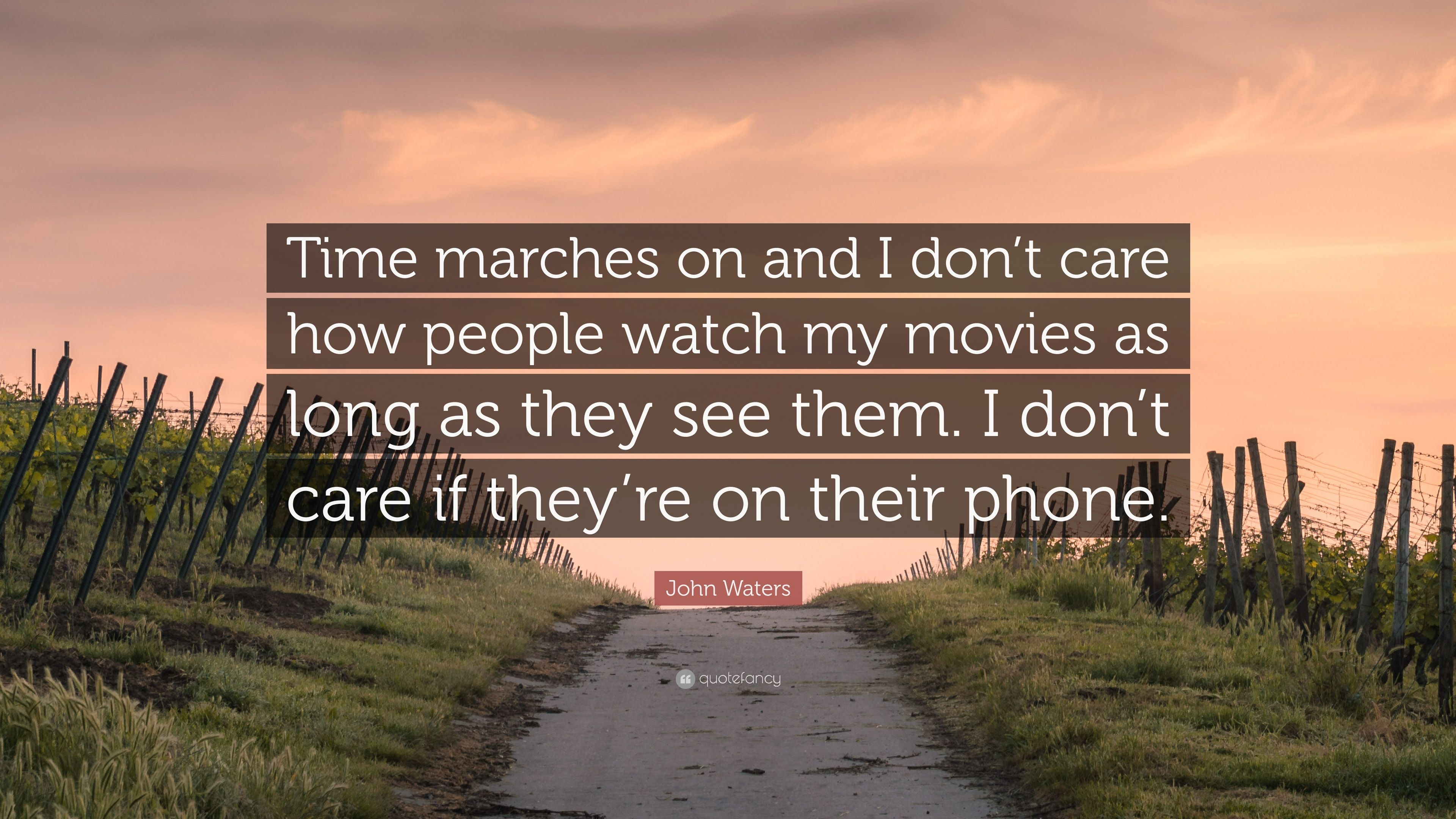 """John Waters Quote: """"Time Marches On And I Don't Care How"""