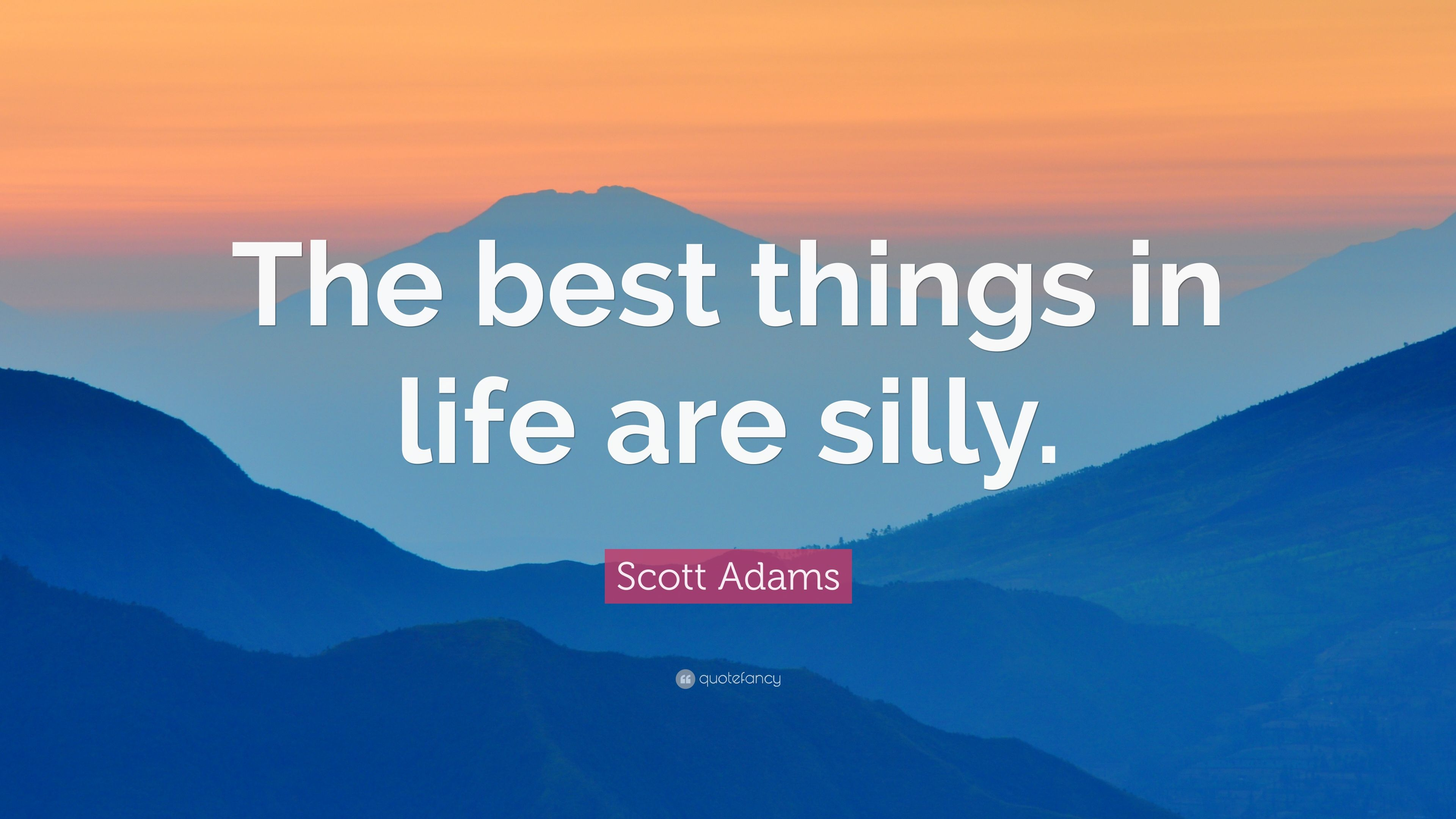 Scott Adams Quote The Best Things In Life Are Silly 6