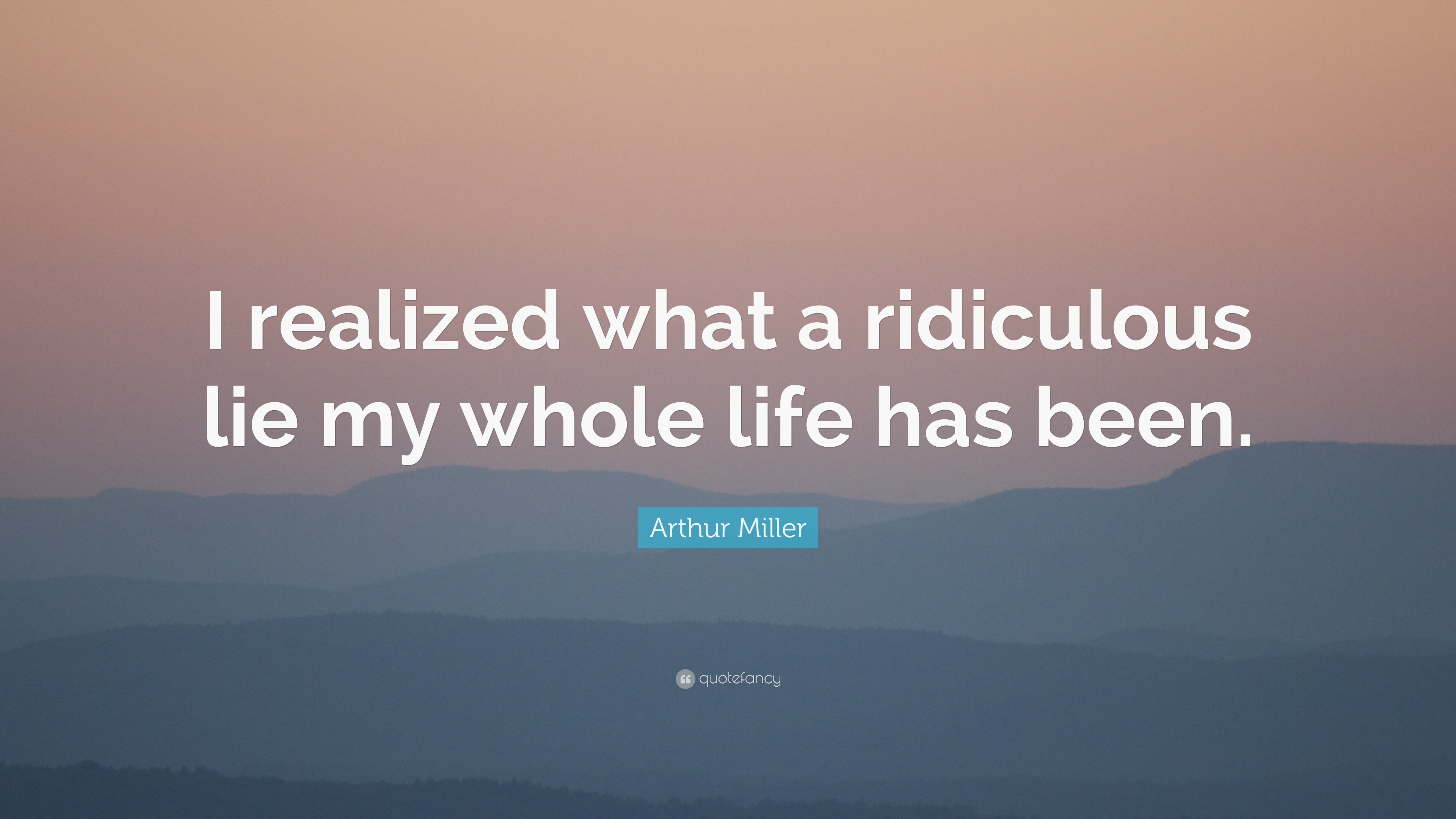 Arthur Miller Quote: U201cI Realized What A Ridiculous Lie My Whole Life Has  Been