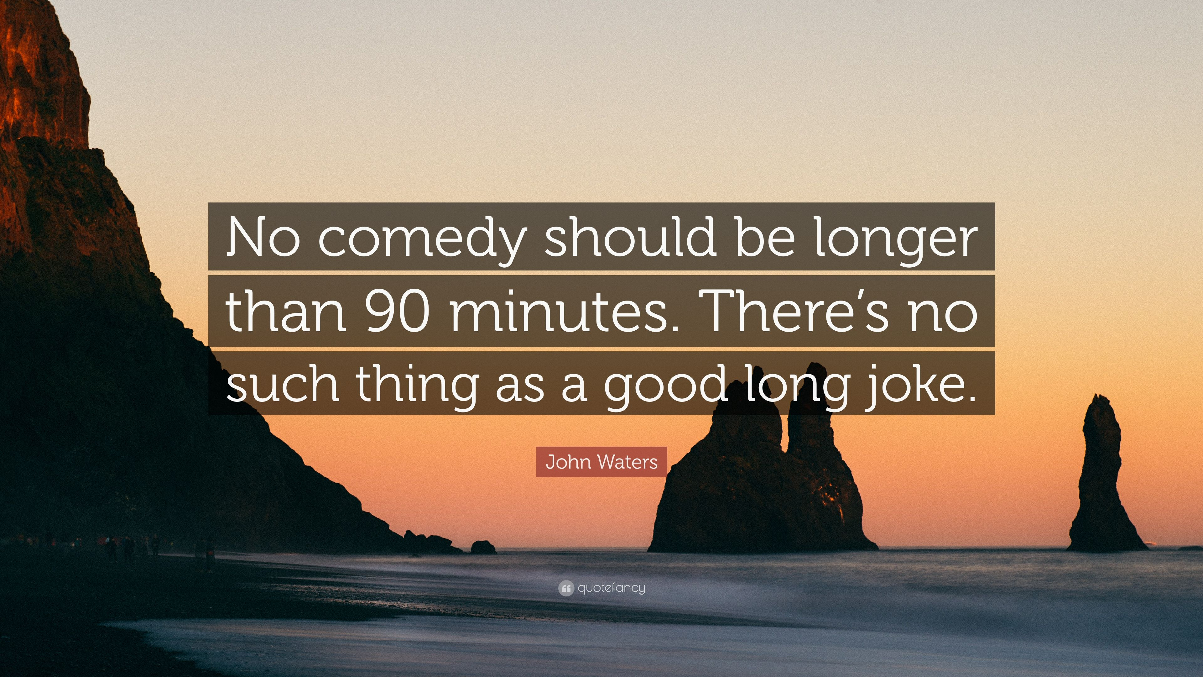 John Waters Quote No Comedy Should Be Longer Than 90 Minutes There S No Such Thing As A Good Long Joke 6 Wallpapers Quotefancy