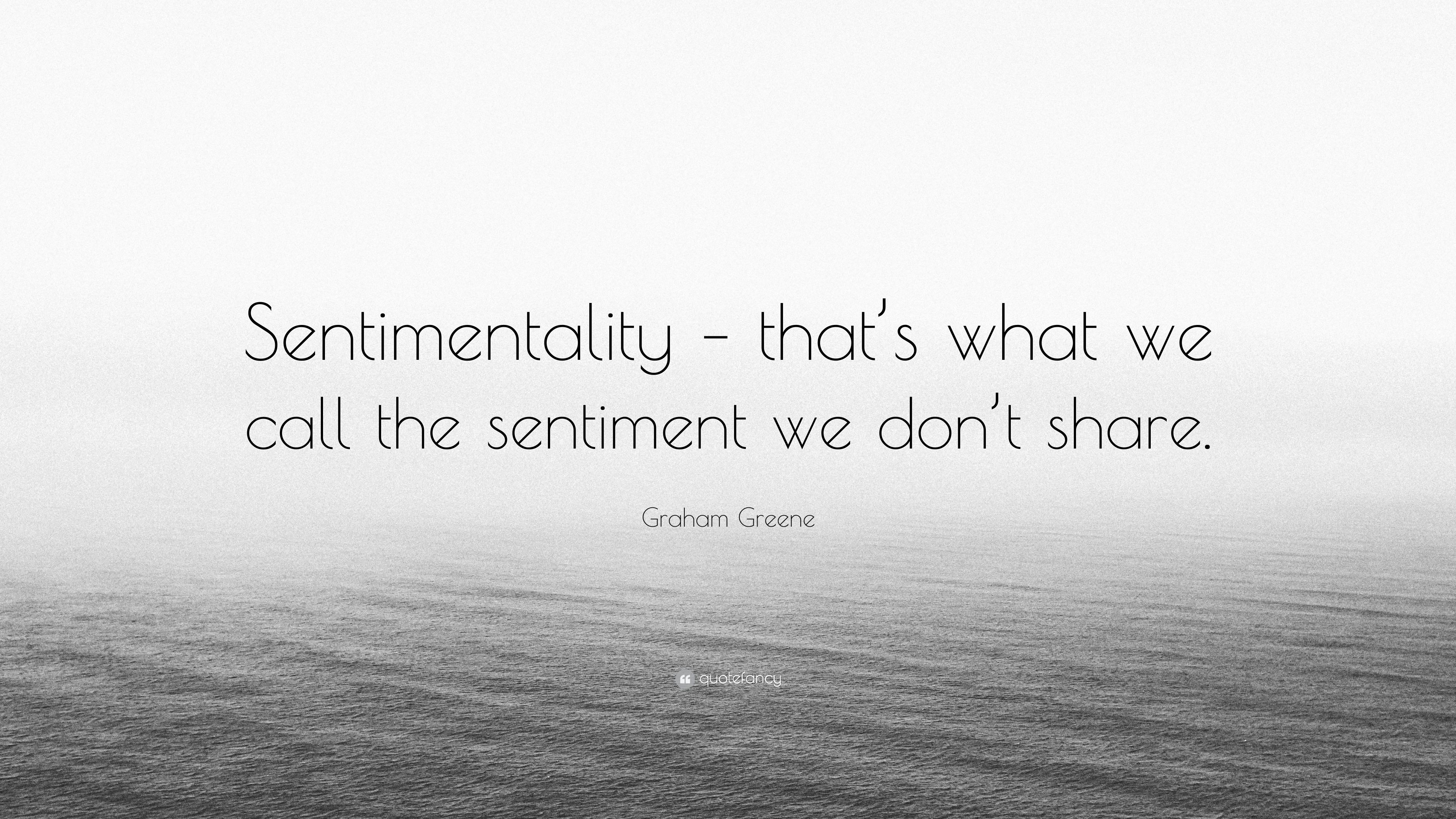 """Graham Greene Quote: """"Sentimentality – that's what we call the"""