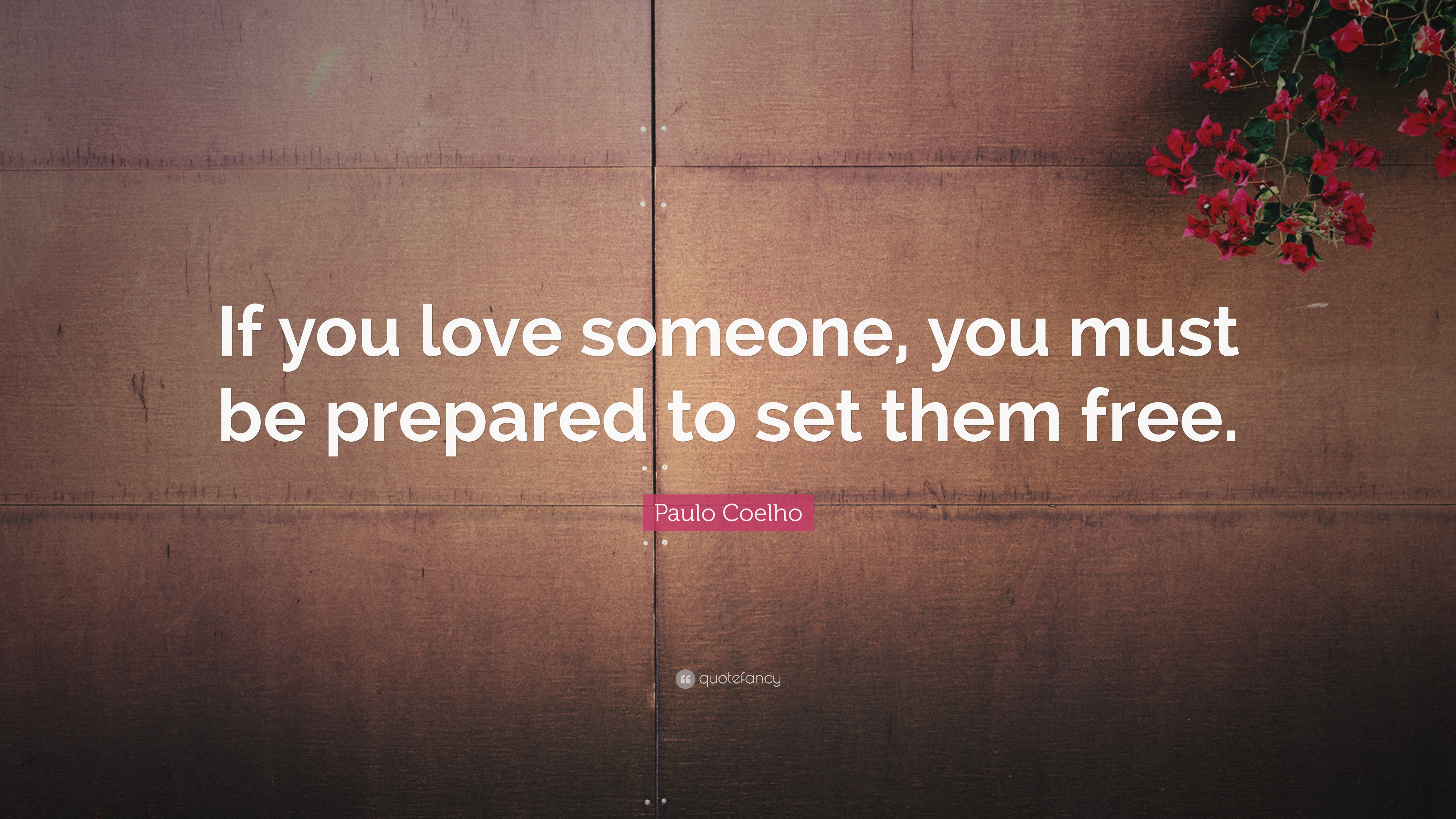 "Paulo Coelho Quote: ""If You Love Someone, You Must Be"