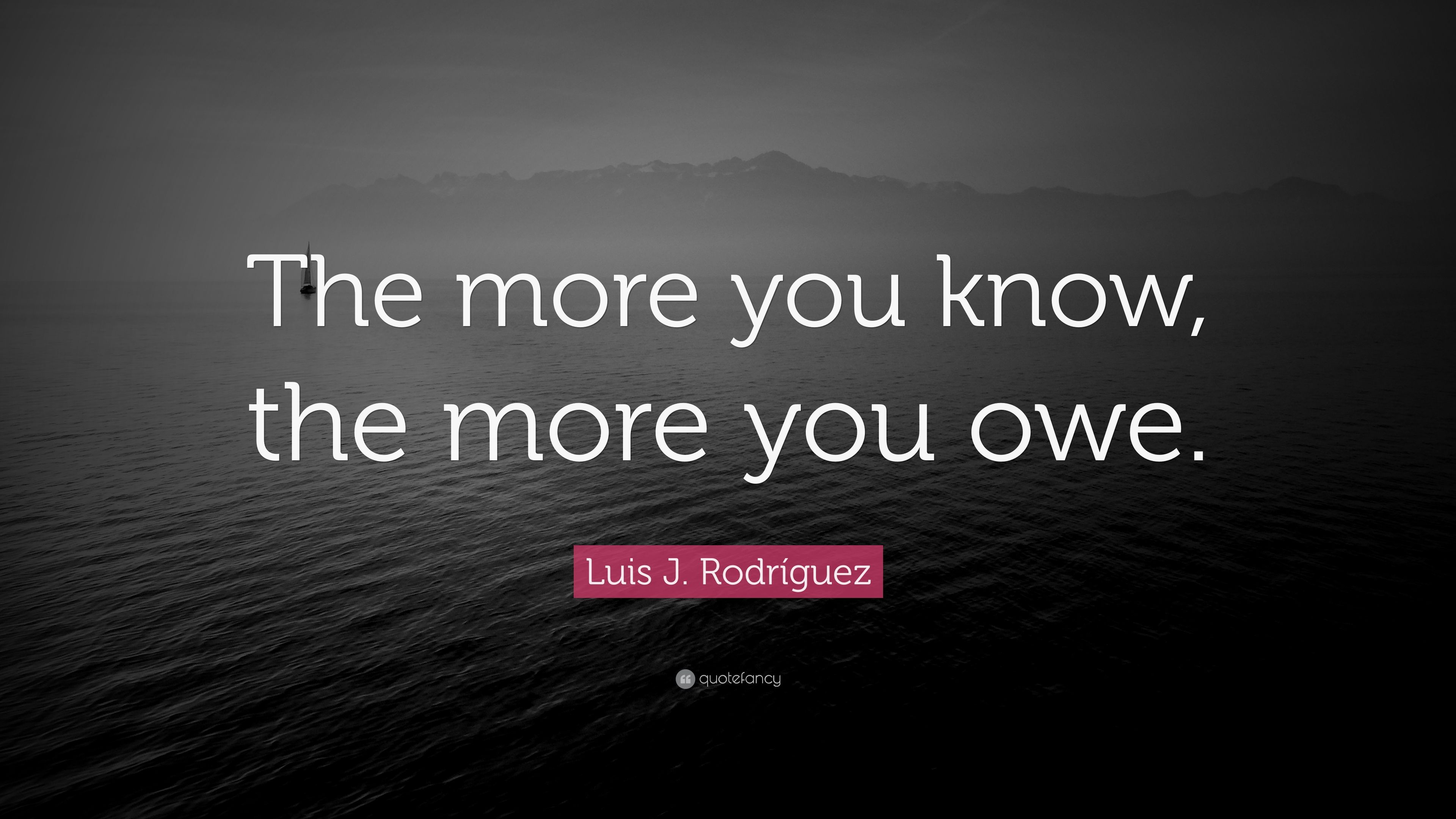 "Luis J. Rodríguez Quote: ""The More You Know, The More You"