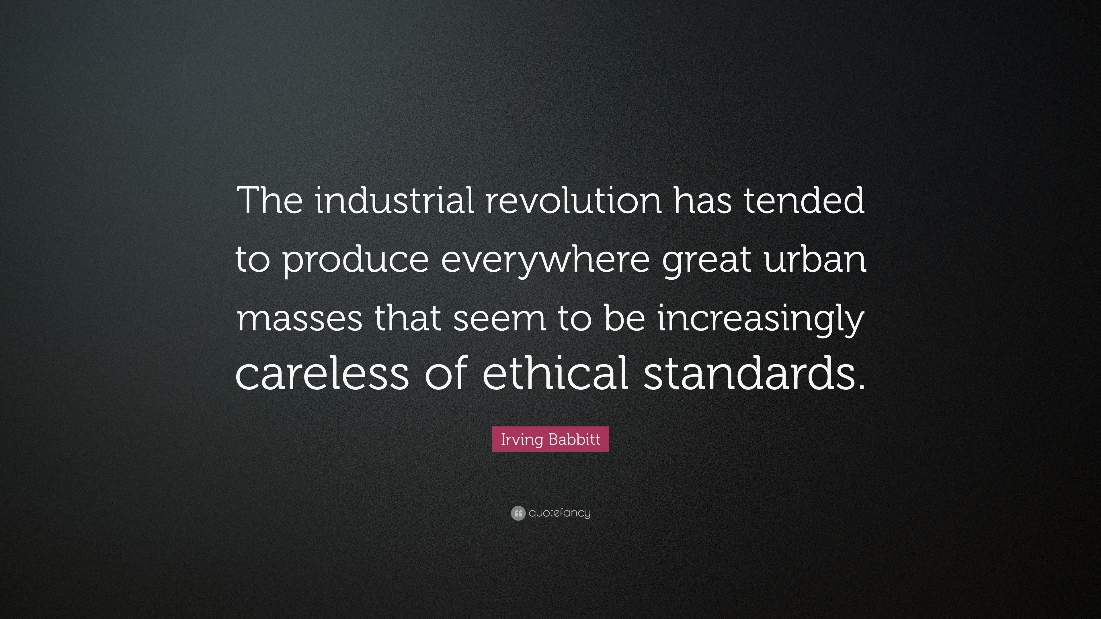 Irving Babbitt Quote The Industrial Revolution Has Tended To