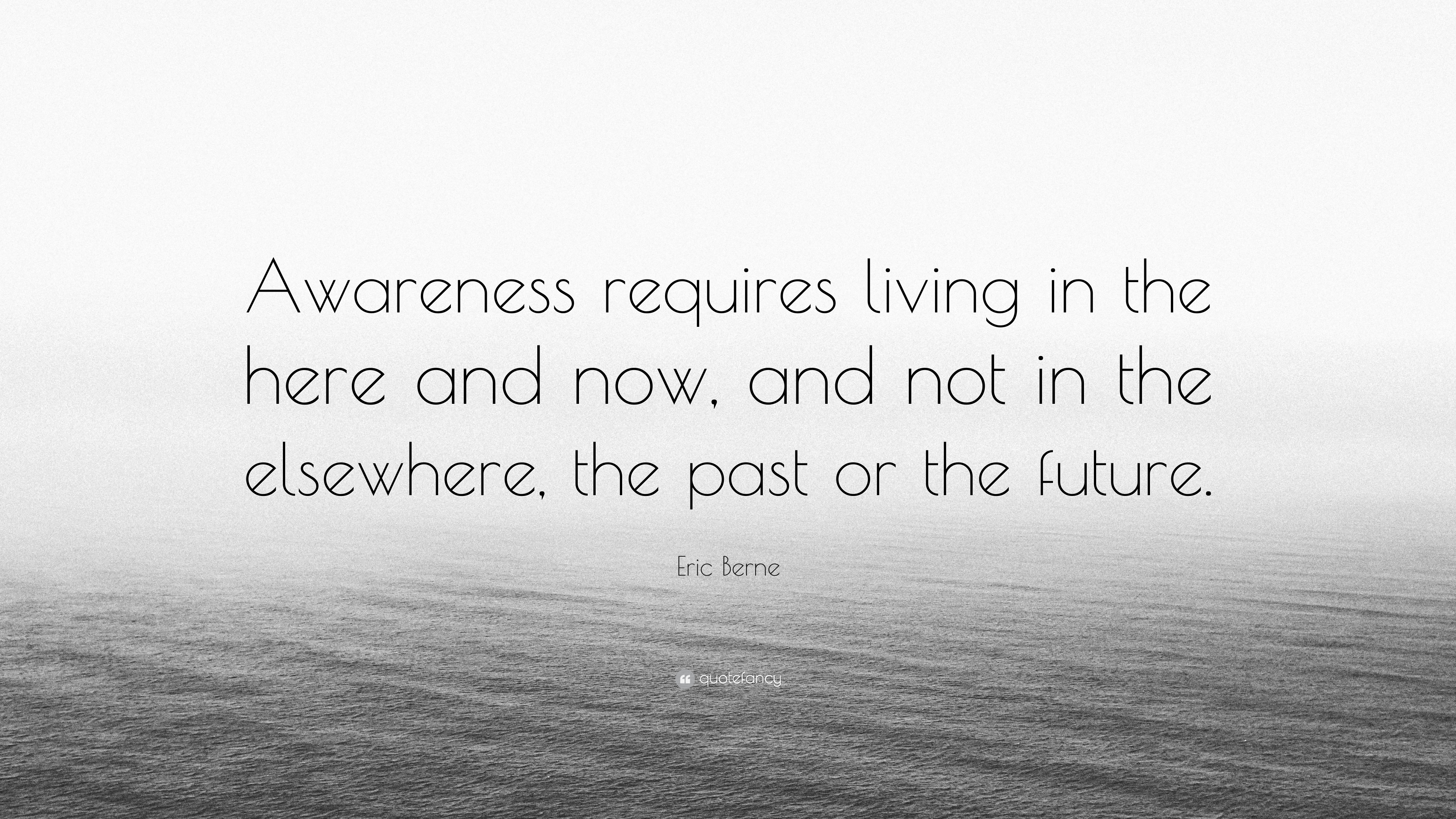 Eric Berne Quote Awareness Requires Living In The Here And Now