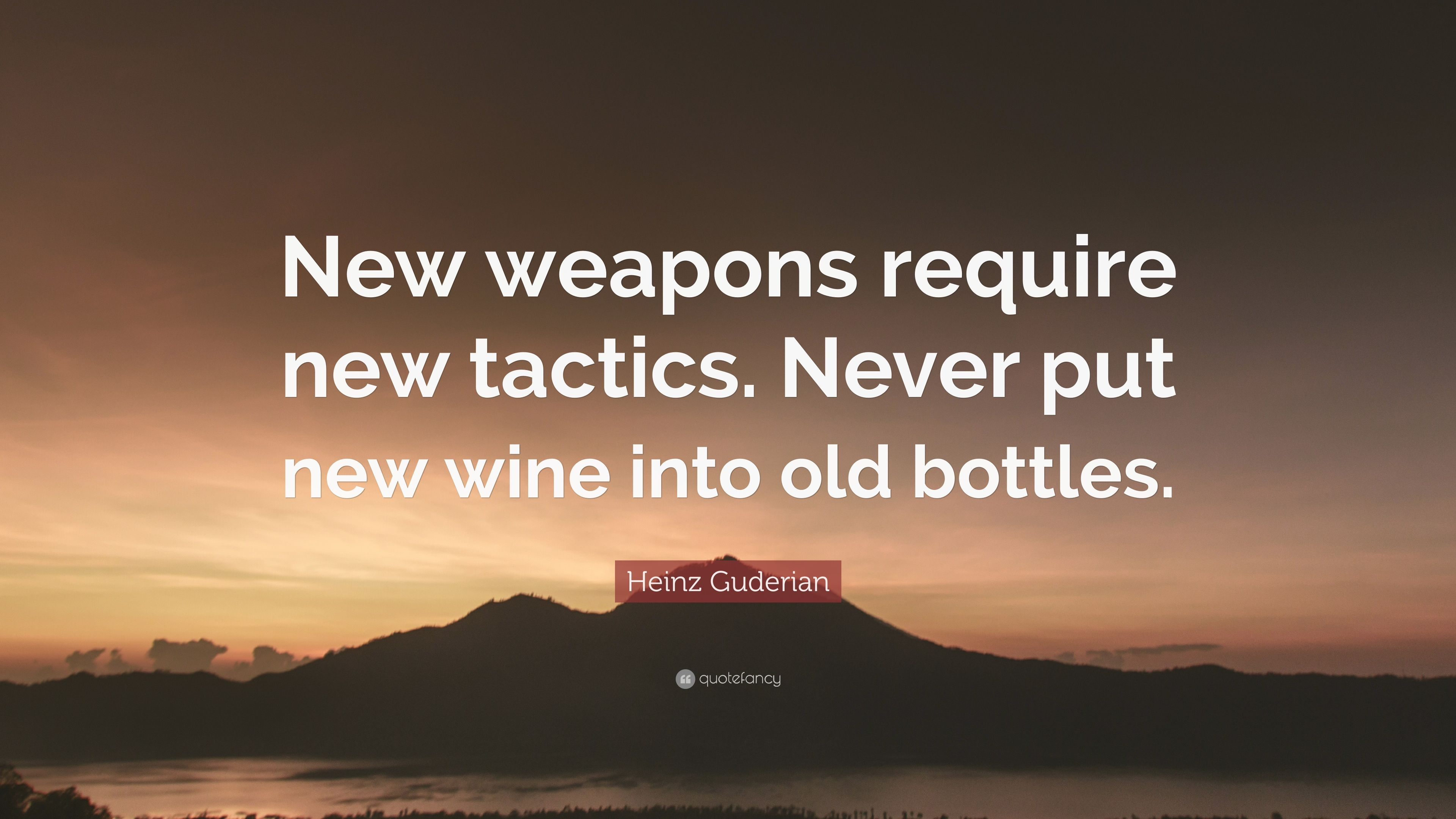 """Heinz Guderian Quote: """"New weapons require new tactics. Never put new wine  into old bottles."""""""