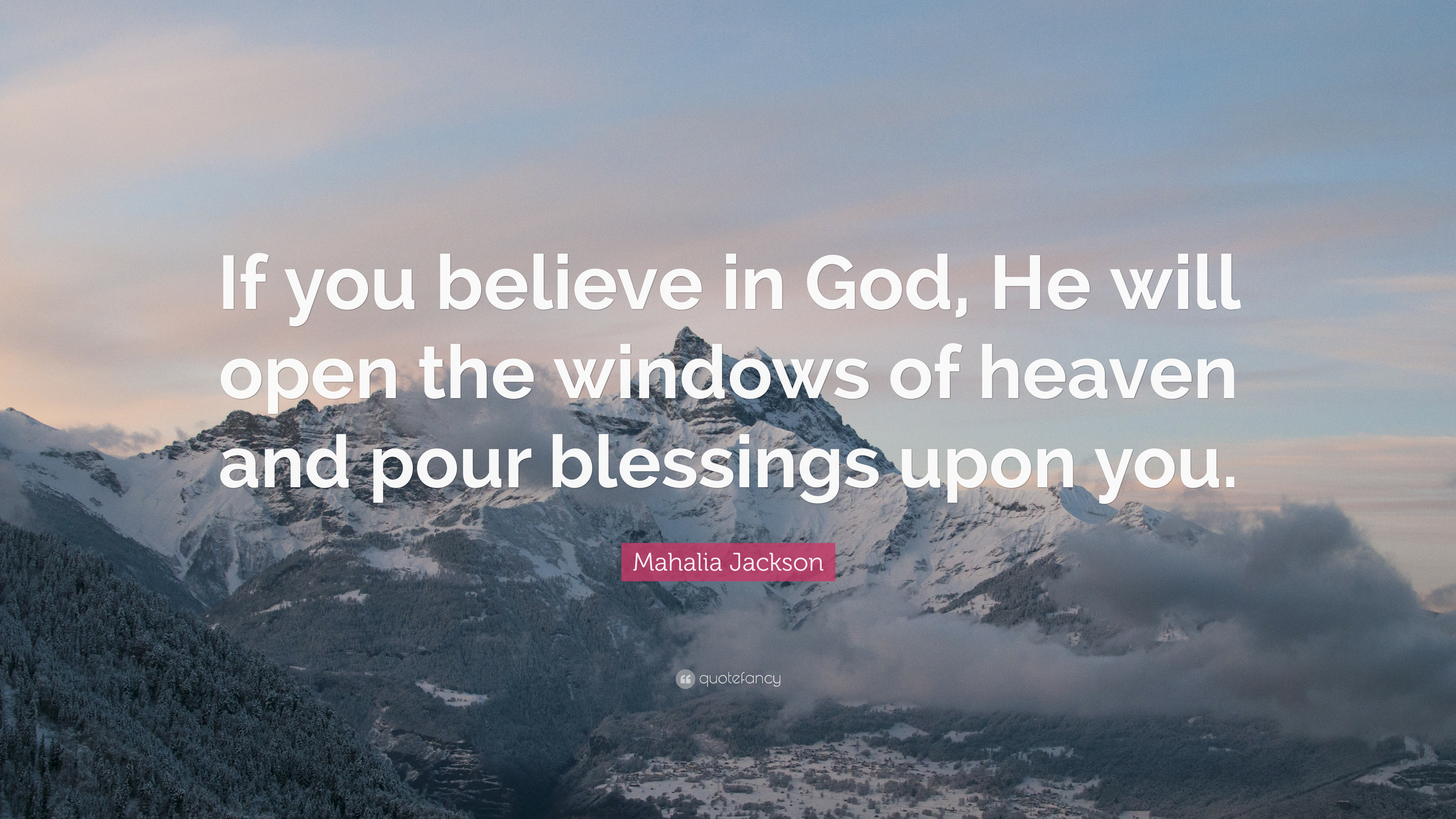 """Mahalia Jackson Quote: """"If you believe in God, He will open the windows of  heaven and"""