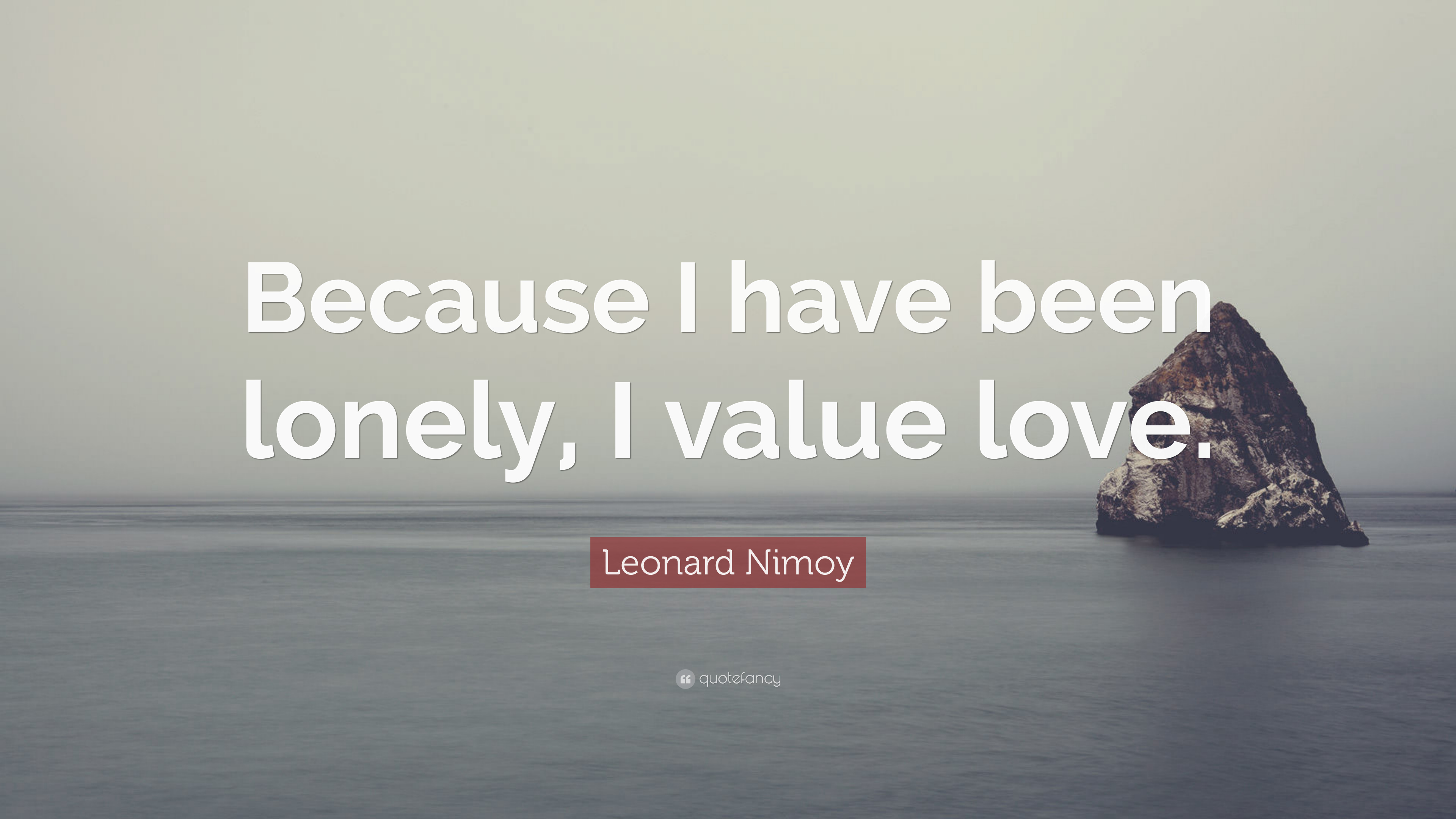 "Leonard Nimoy Quotes Leonard Nimoy Quote ""Because I Have Been Lonely I Value Love"